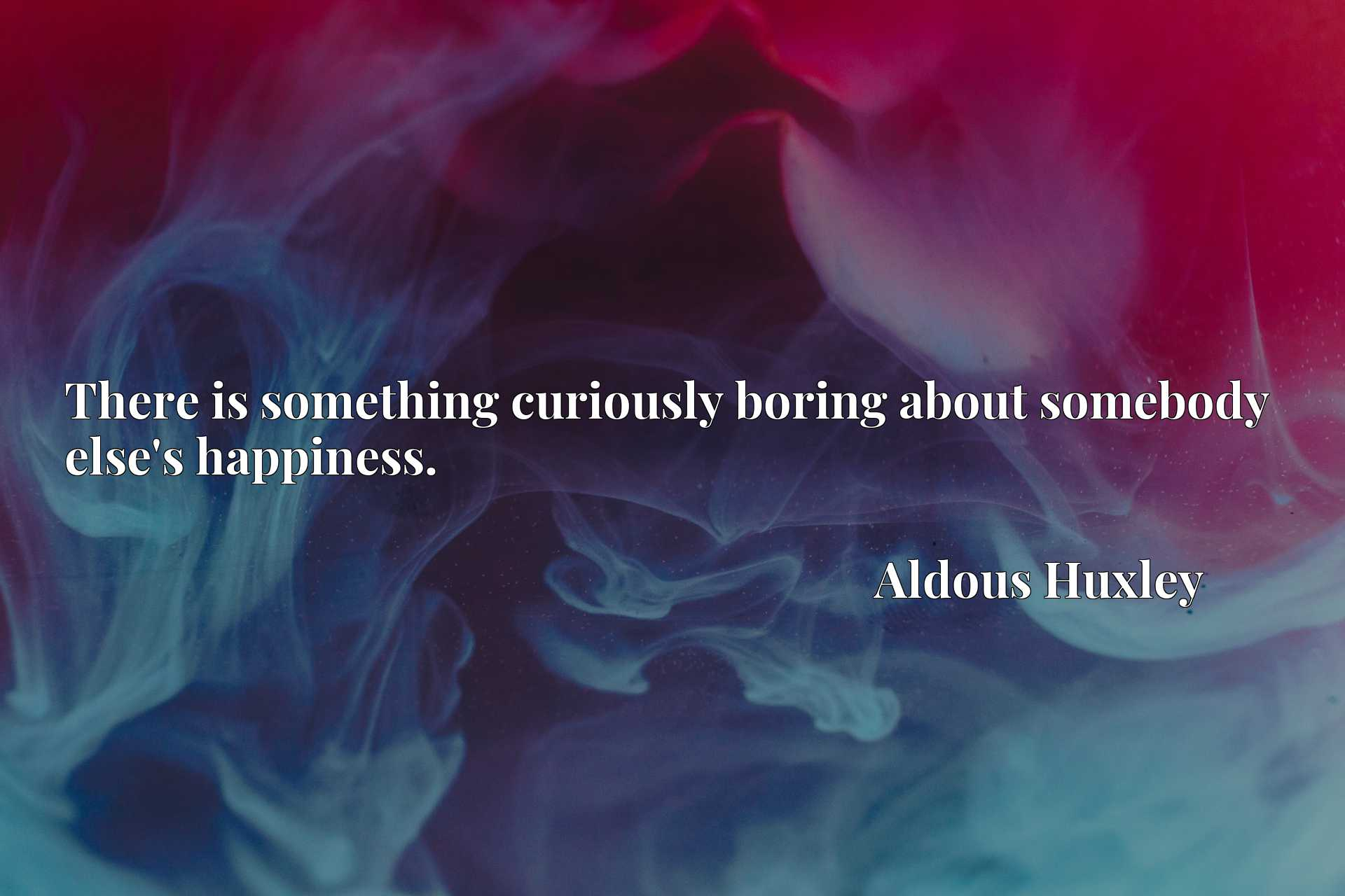 There is something curiously boring about somebody else's happiness.