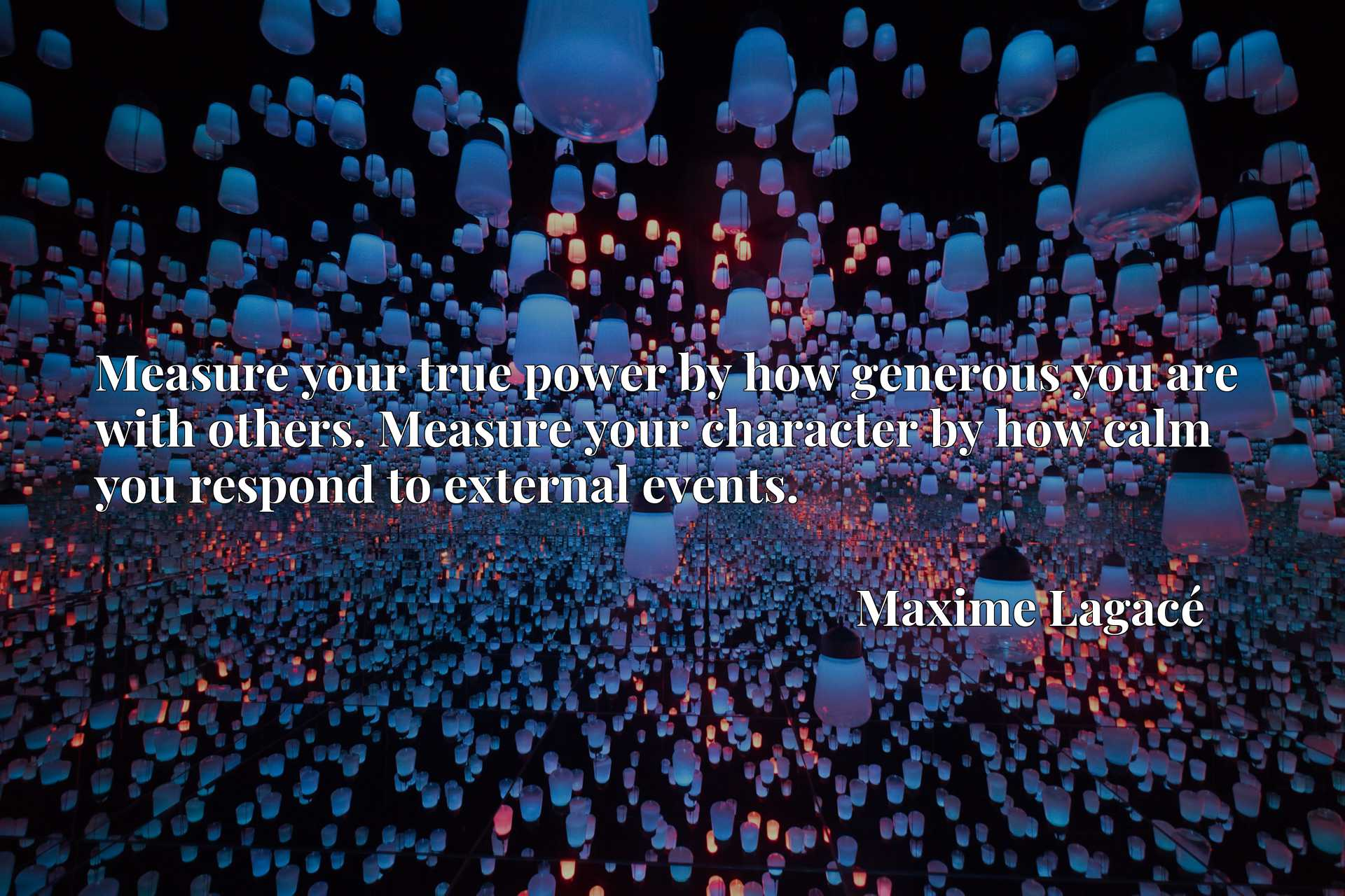 Measure your true power by how generous you are with others. Measure your character by how calm you respond to external events.
