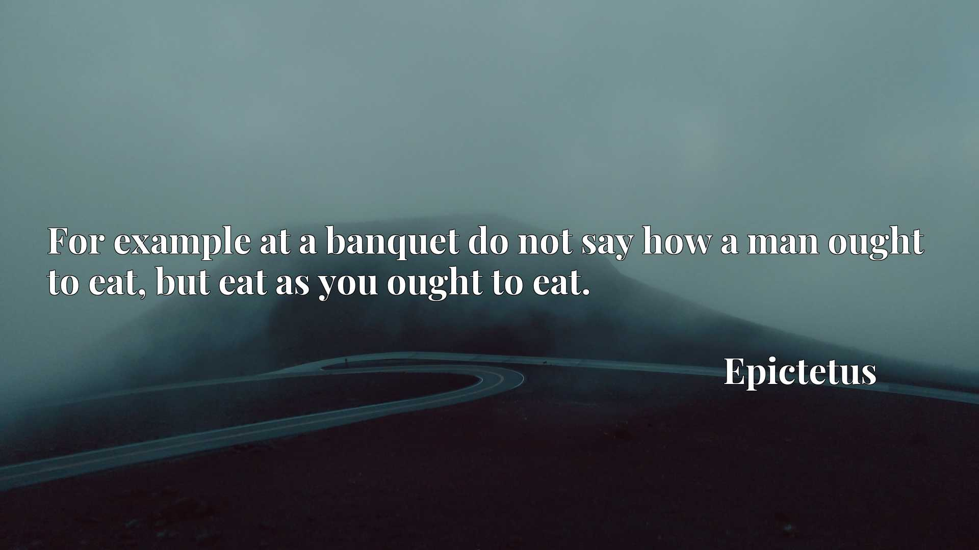 For example at a banquet do not say how a man ought to eat, but eat as you ought to eat.