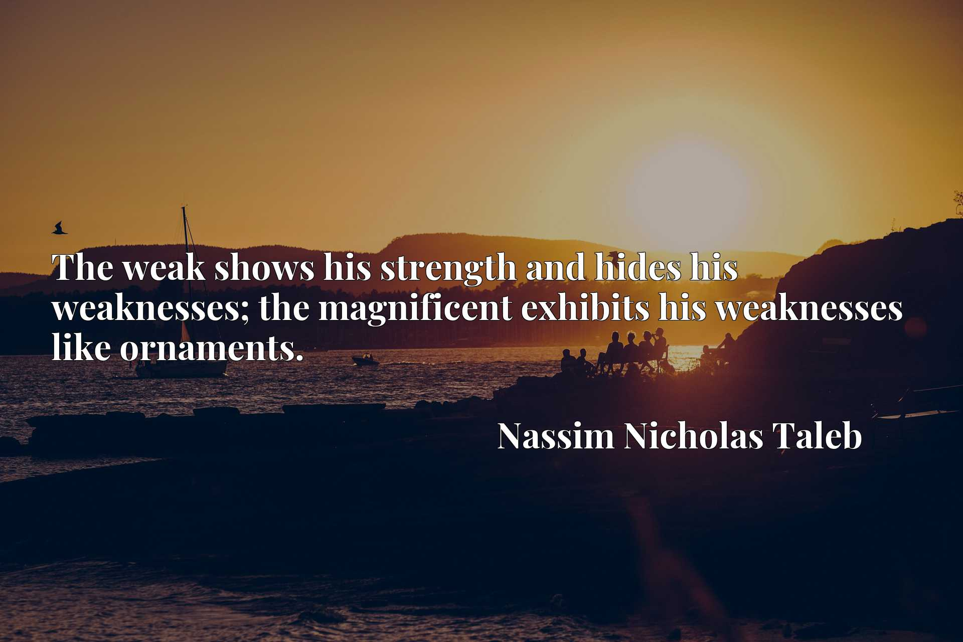 The weak shows his strength and hides his weaknesses; the magnificent exhibits his weaknesses like ornaments.