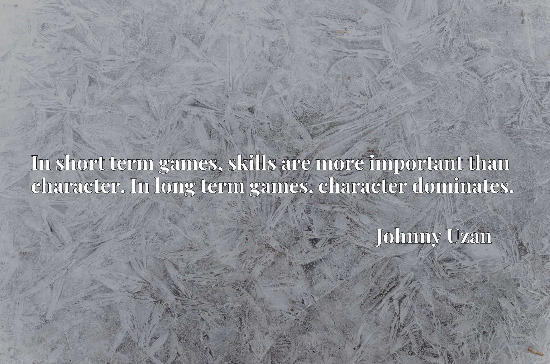In short term games, skills are more important than character. In long term games, character dominates.