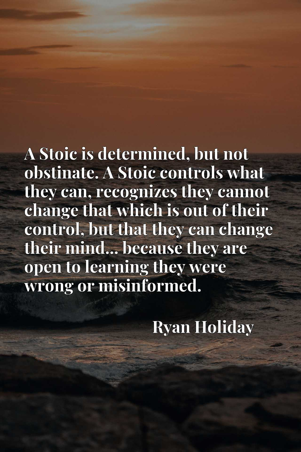 A Stoic is determined, but not obstinate. A Stoic controls what they can, recognizes they cannot change that which is out of their control, but that they can change their mind... because they are open to learning they were wrong or misinformed.