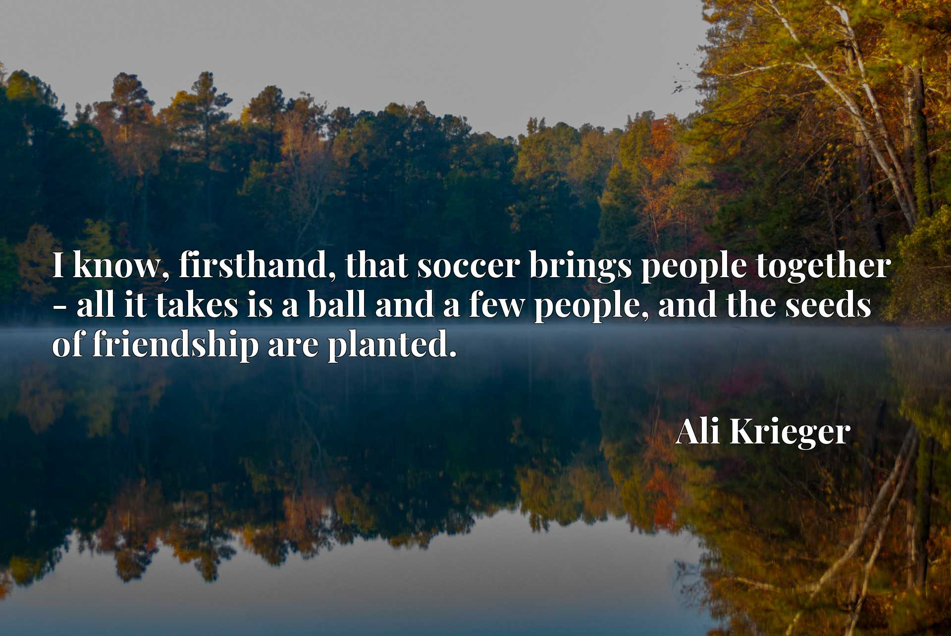 I know, firsthand, that soccer brings people together - all it takes is a ball and a few people, and the seeds of friendship are planted.