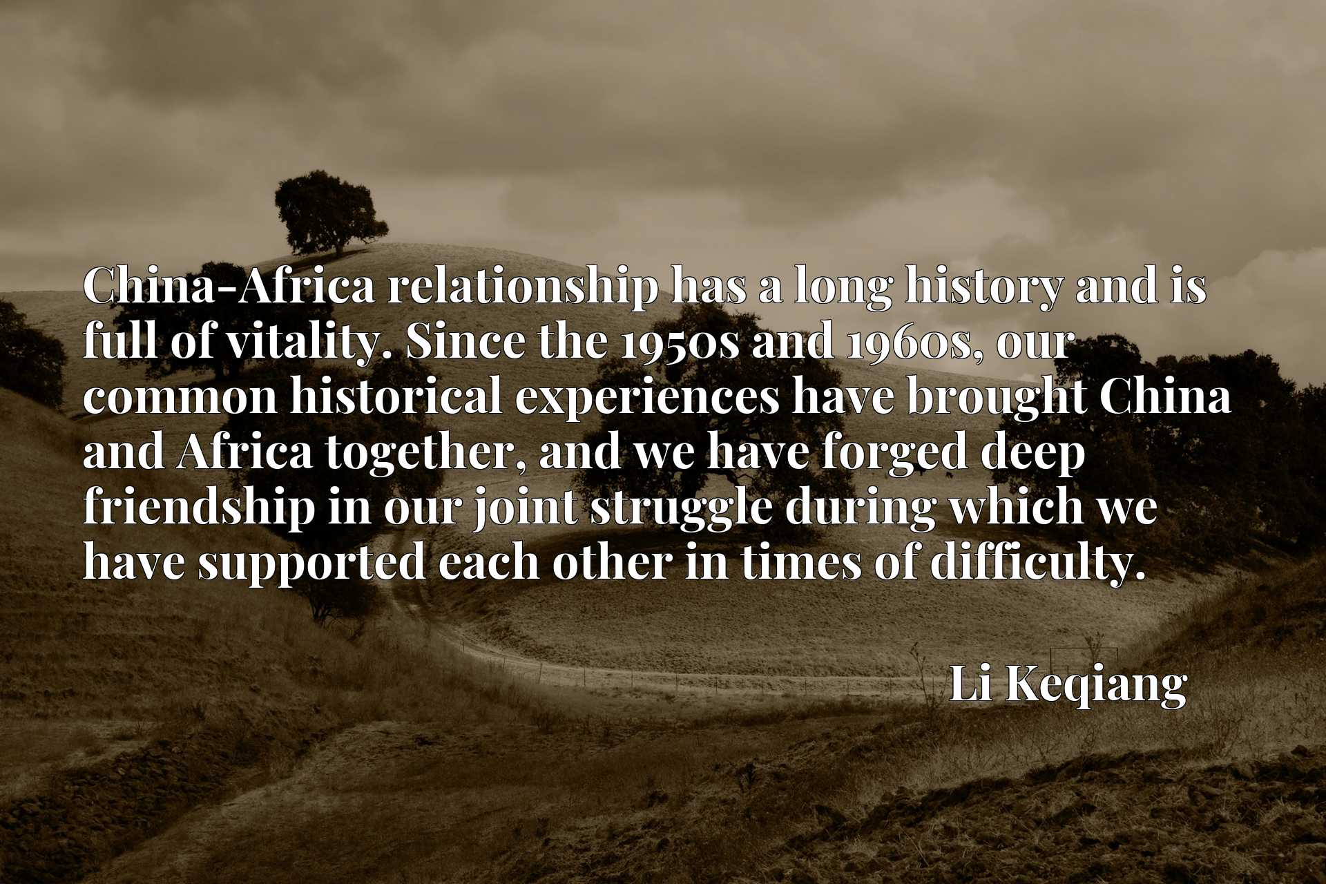 China-Africa relationship has a long history and is full of vitality. Since the 1950s and 1960s, our common historical experiences have brought China and Africa together, and we have forged deep friendship in our joint struggle during which we have supported each other in times of difficulty.