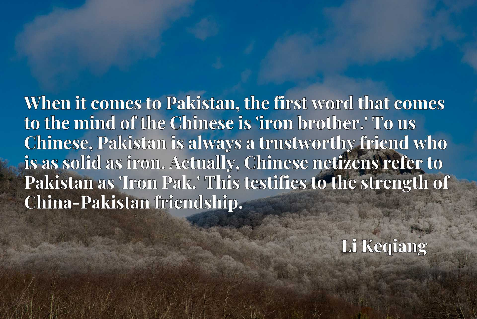 When it comes to Pakistan, the first word that comes to the mind of the Chinese is 'iron brother.' To us Chinese, Pakistan is always a trustworthy friend who is as solid as iron. Actually, Chinese netizens refer to Pakistan as 'Iron Pak.' This testifies to the strength of China-Pakistan friendship.