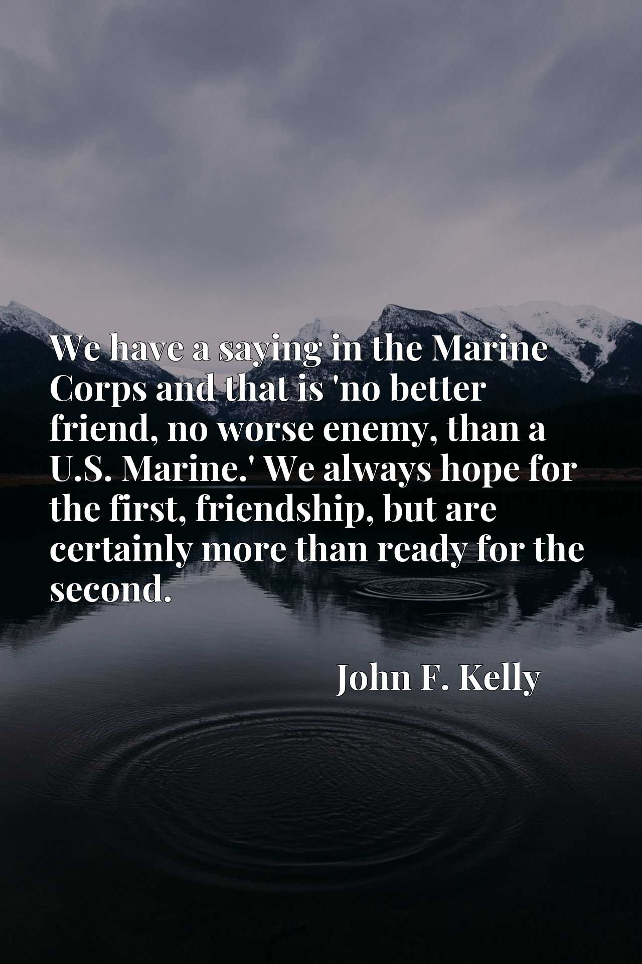 We have a saying in the Marine Corps and that is 'no better friend, no worse enemy, than a U.S. Marine.' We always hope for the first, friendship, but are certainly more than ready for the second.
