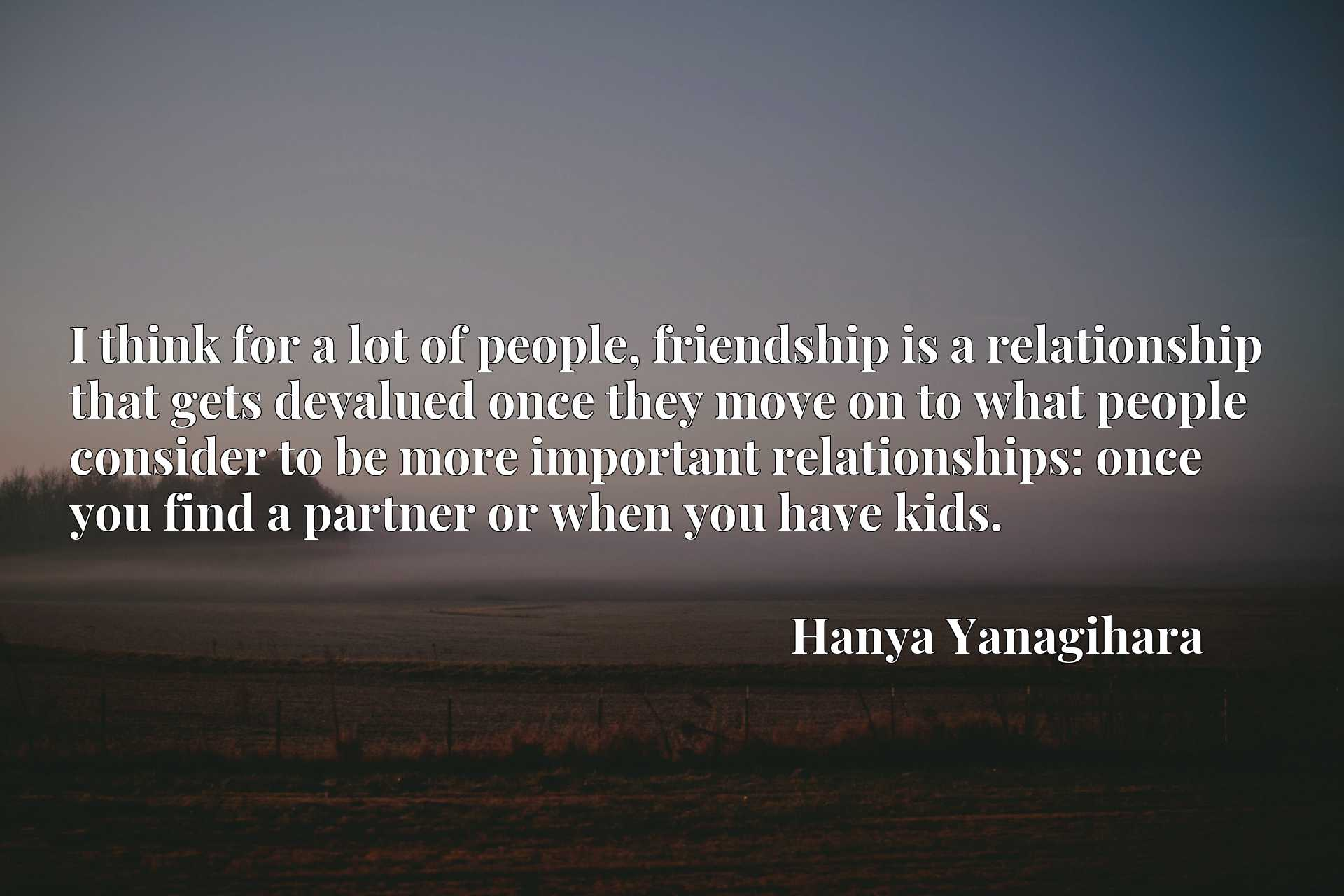 I think for a lot of people, friendship is a relationship that gets devalued once they move on to what people consider to be more important relationships: once you find a partner or when you have kids.