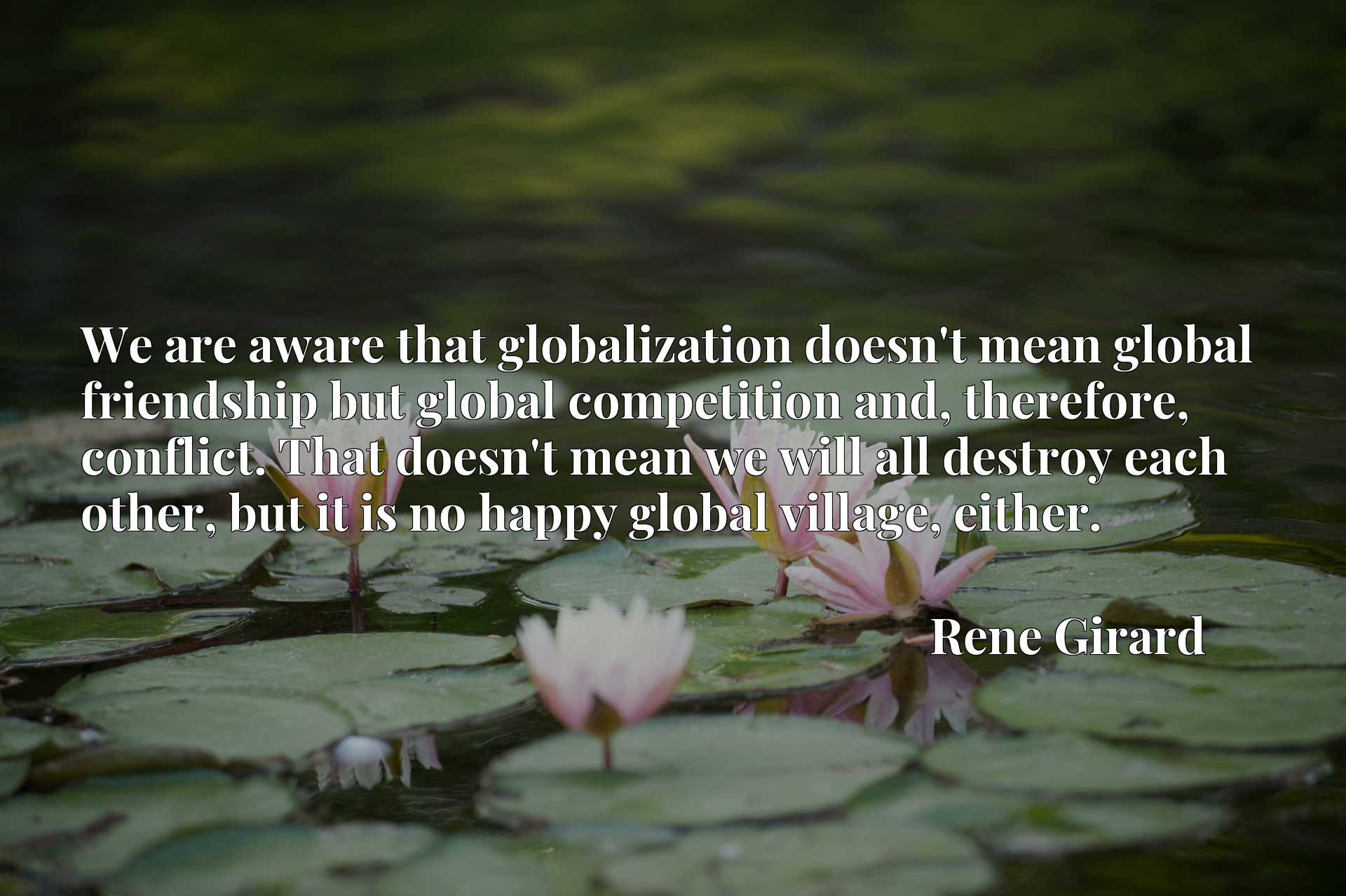 We are aware that globalization doesn't mean global friendship but global competition and, therefore, conflict. That doesn't mean we will all destroy each other, but it is no happy global village, either.