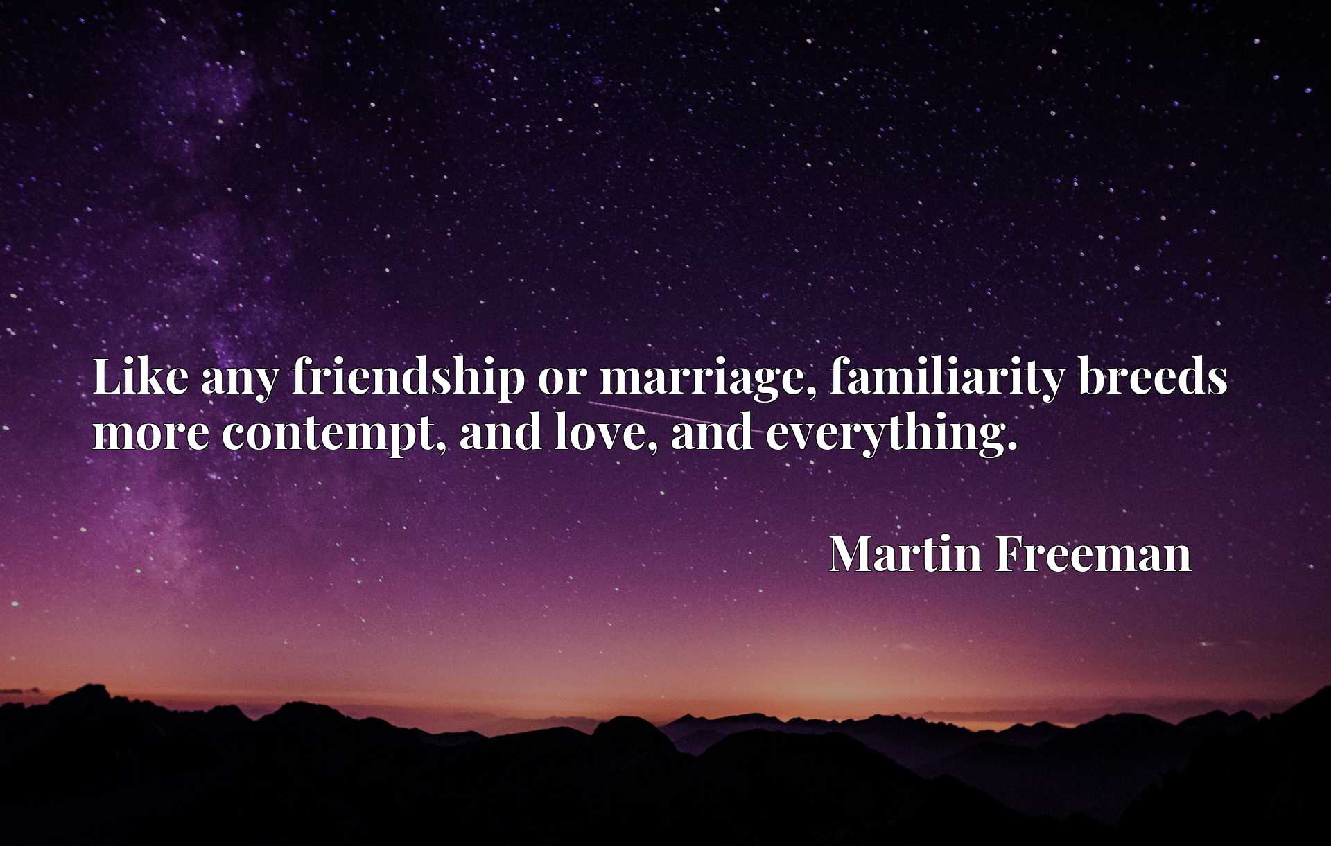 Like any friendship or marriage, familiarity breeds more contempt, and love, and everything.