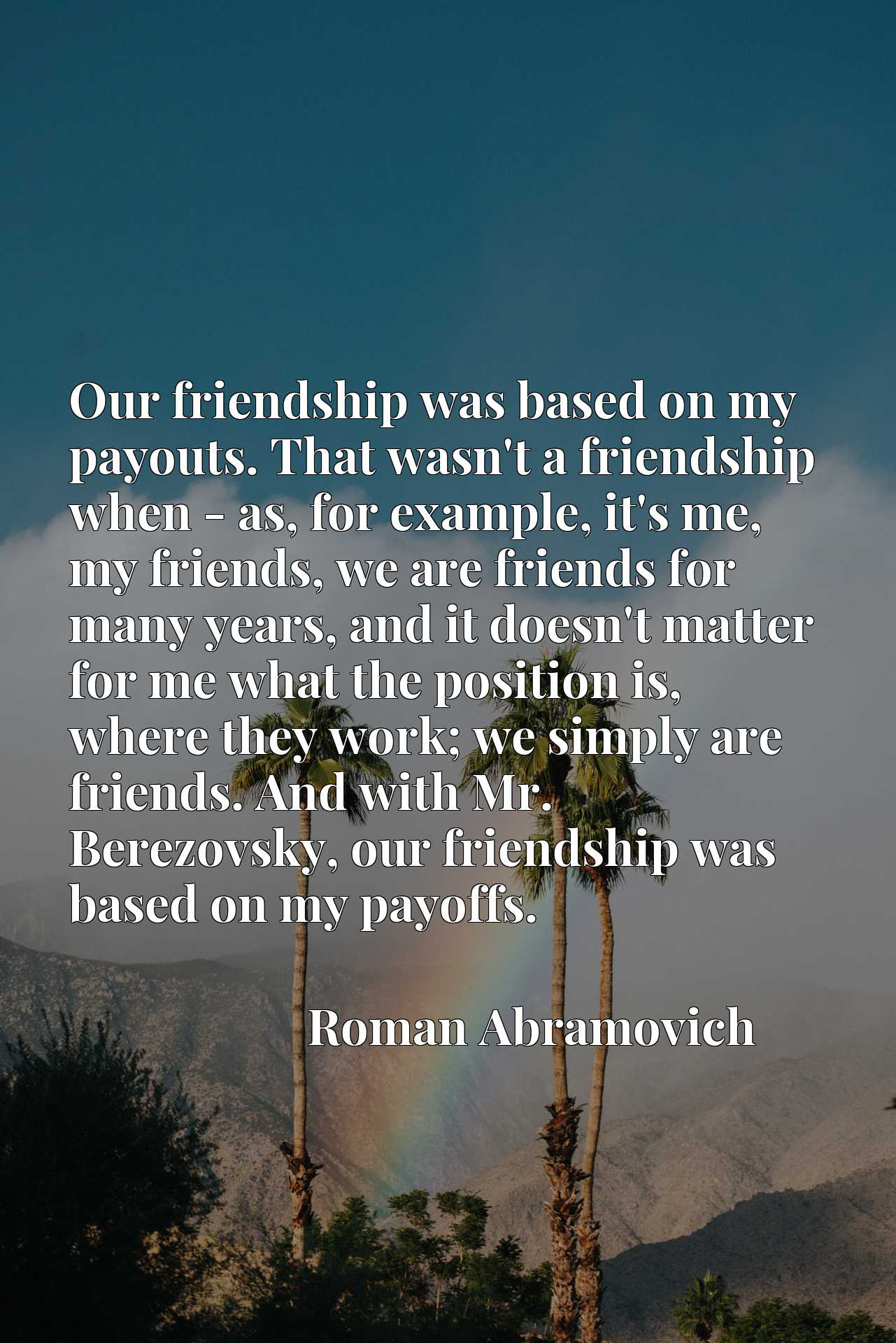 Our friendship was based on my payouts. That wasn't a friendship when - as, for example, it's me, my friends, we are friends for many years, and it doesn't matter for me what the position is, where they work; we simply are friends. And with Mr. Berezovsky, our friendship was based on my payoffs.