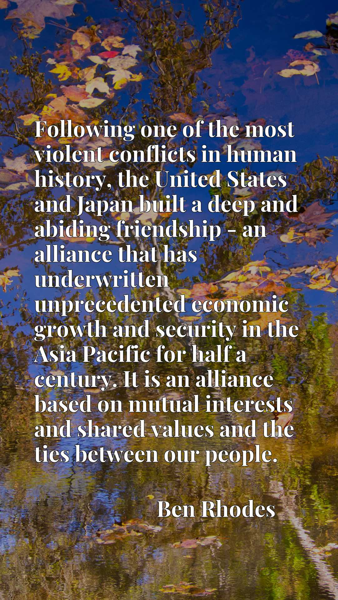Following one of the most violent conflicts in human history, the United States and Japan built a deep and abiding friendship - an alliance that has underwritten unprecedented economic growth and security in the Asia Pacific for half a century. It is an alliance based on mutual interests and shared values and the ties between our people.