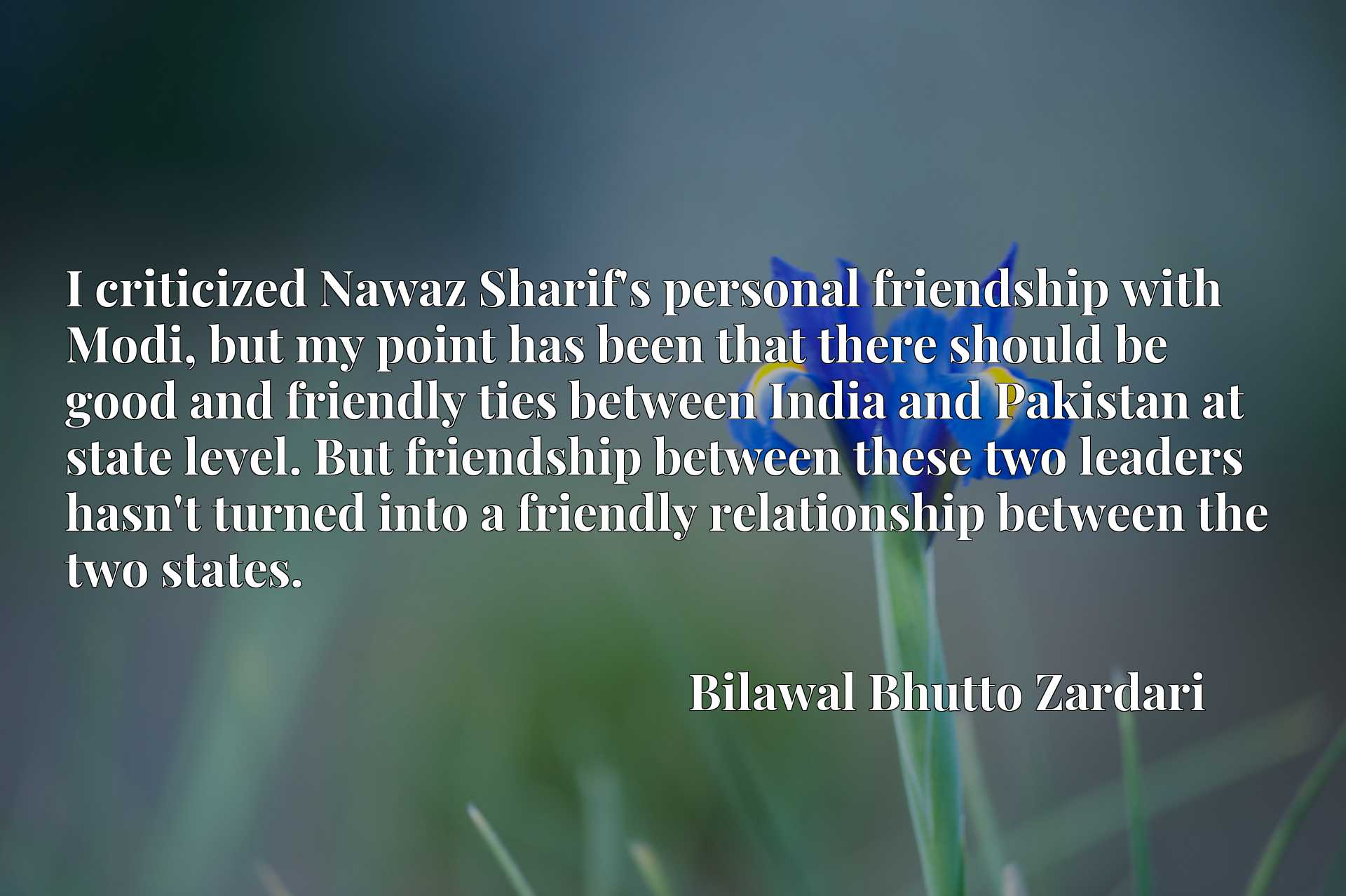 I criticized Nawaz Sharif's personal friendship with Modi, but my point has been that there should be good and friendly ties between India and Pakistan at state level. But friendship between these two leaders hasn't turned into a friendly relationship between the two states.