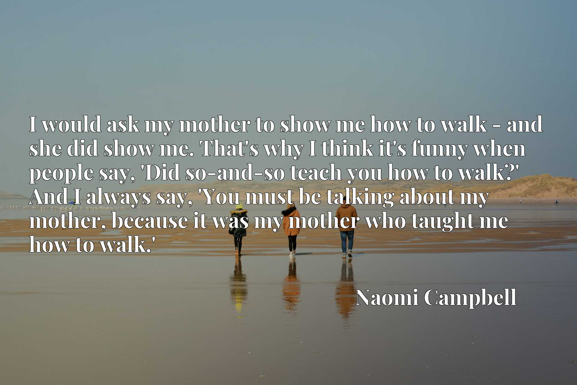 I would ask my mother to show me how to walk - and she did show me. That's why I think it's funny when people say, 'Did so-and-so teach you how to walk?' And I always say, 'You must be talking about my mother, because it was my mother who taught me how to walk.'