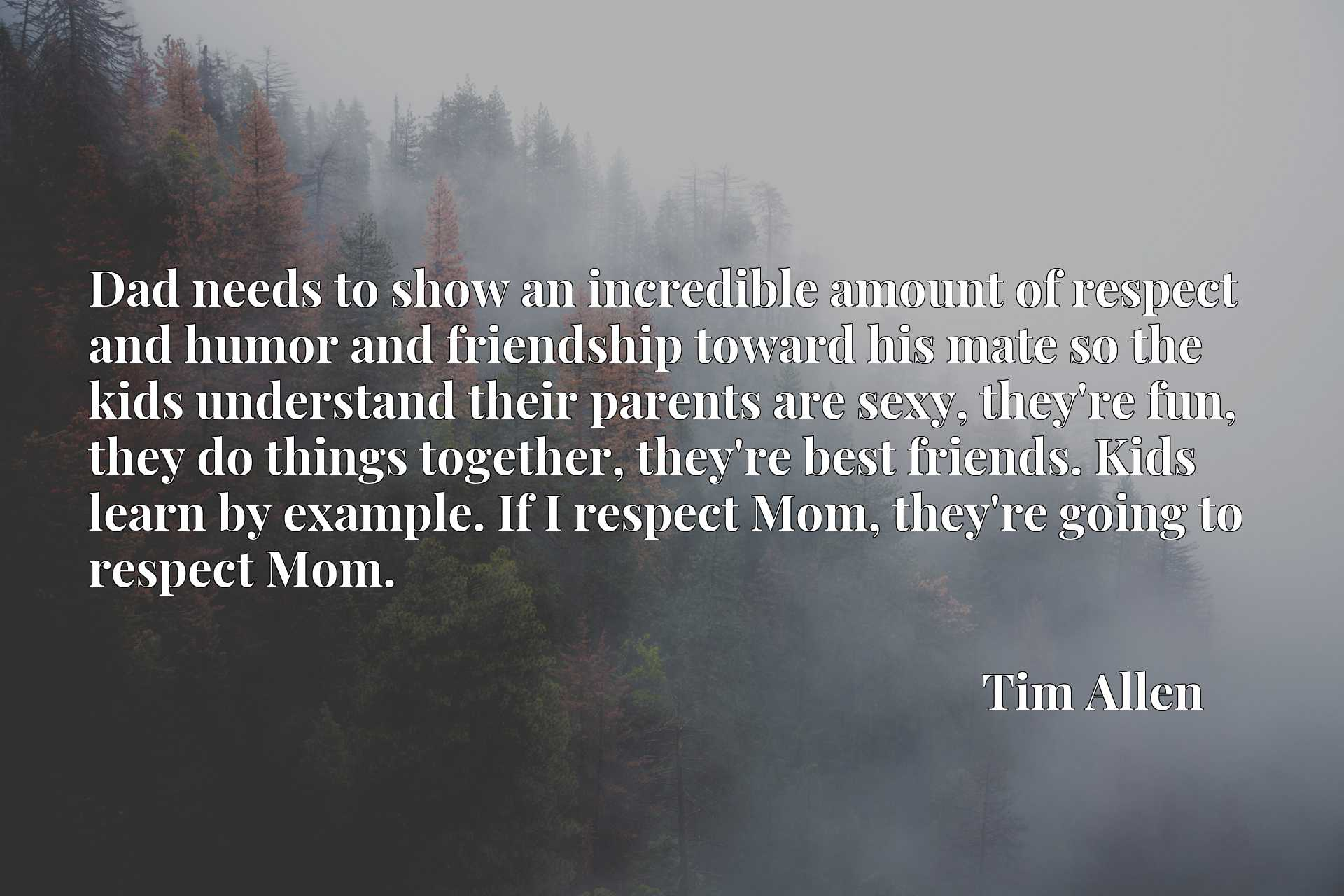 Dad needs to show an incredible amount of respect and humor and friendship toward his mate so the kids understand their parents are sexy, they're fun, they do things together, they're best friends. Kids learn by example. If I respect Mom, they're going to respect Mom.