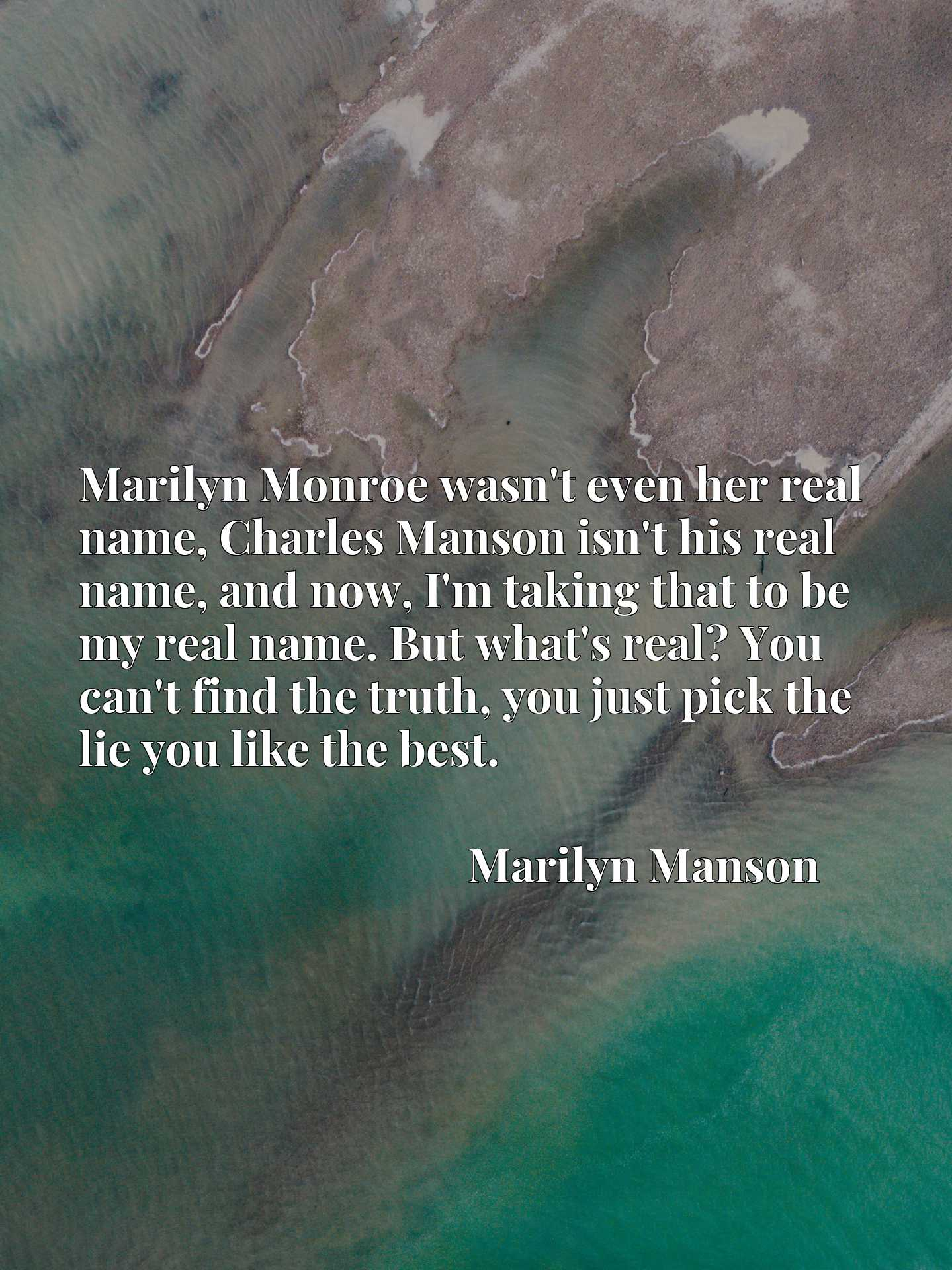 Marilyn Monroe wasn't even her real name, Charles Manson isn't his real name, and now, I'm taking that to be my real name. But what's real? You can't find the truth, you just pick the lie you like the best.