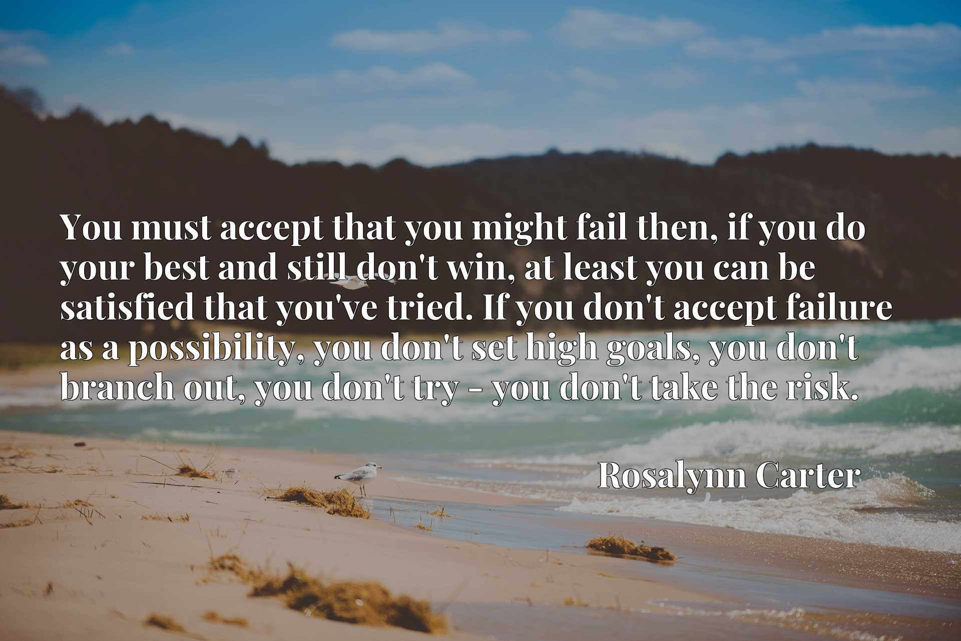 You must accept that you might fail then, if you do your best and still don't win, at least you can be satisfied that you've tried. If you don't accept failure as a possibility, you don't set high goals, you don't branch out, you don't try - you don't take the risk.