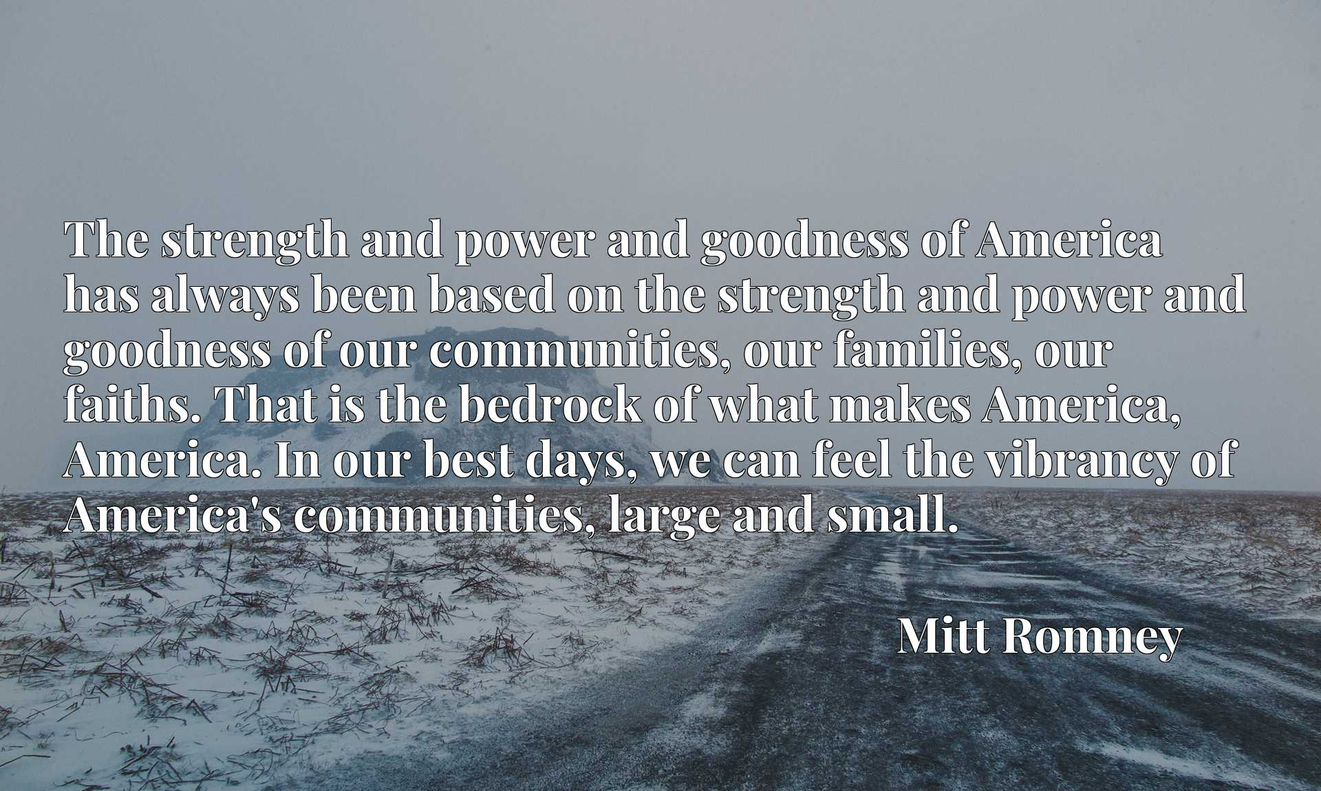 The strength and power and goodness of America has always been based on the strength and power and goodness of our communities, our families, our faiths. That is the bedrock of what makes America, America. In our best days, we can feel the vibrancy of America's communities, large and small.