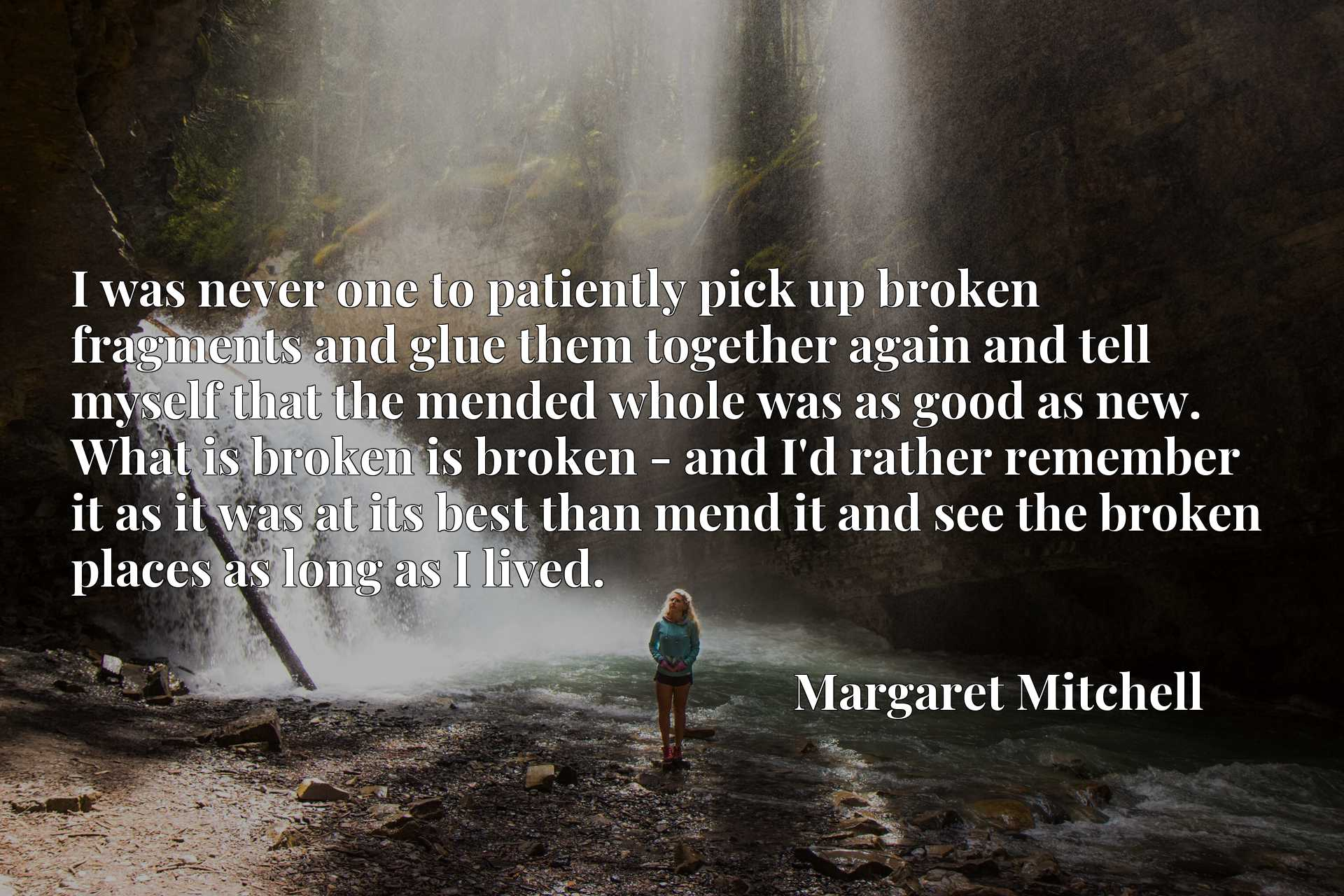 I was never one to patiently pick up broken fragments and glue them together again and tell myself that the mended whole was as good as new. What is broken is broken - and I'd rather remember it as it was at its best than mend it and see the broken places as long as I lived.