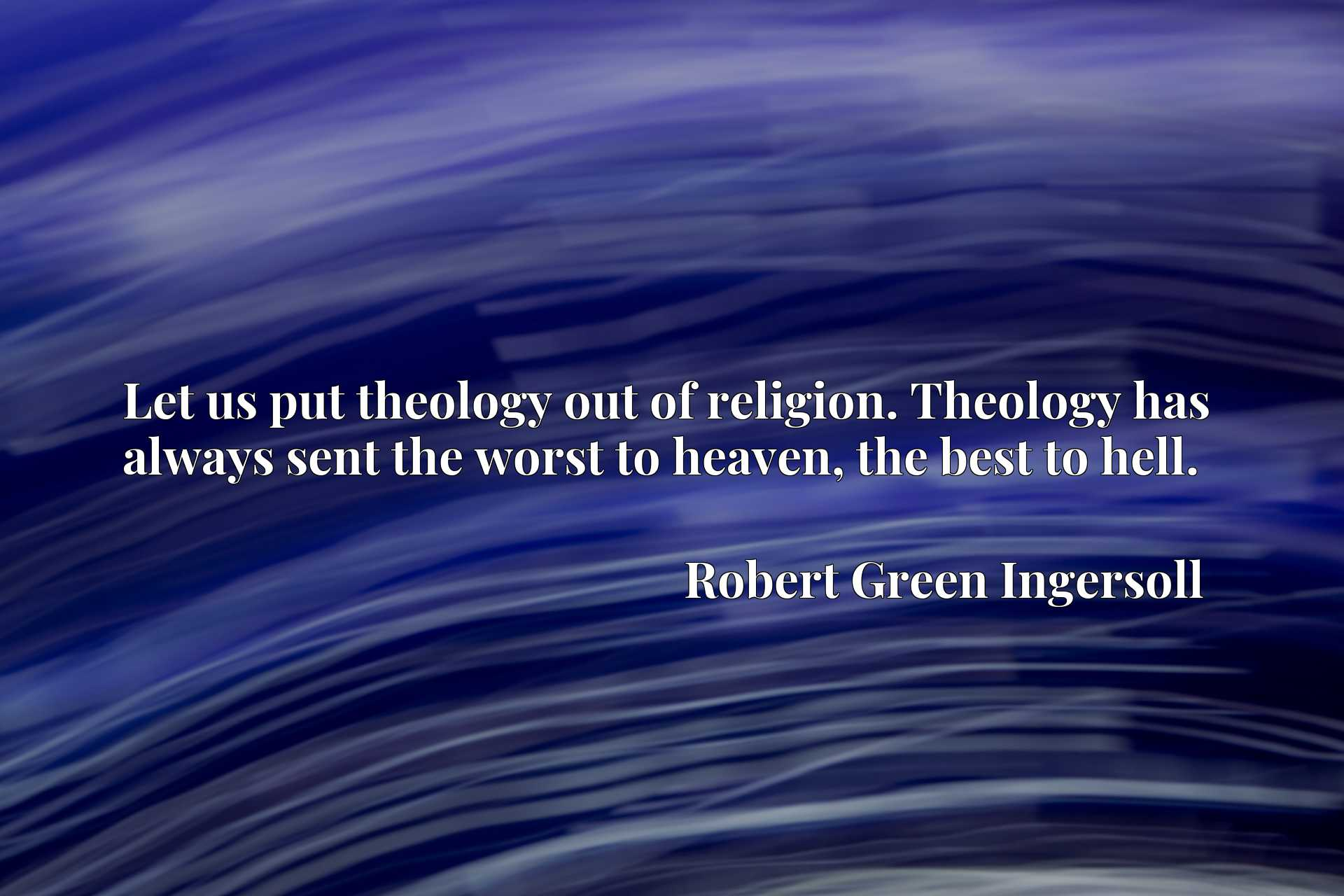 Let us put theology out of religion. Theology has always sent the worst to heaven, the best to hell.