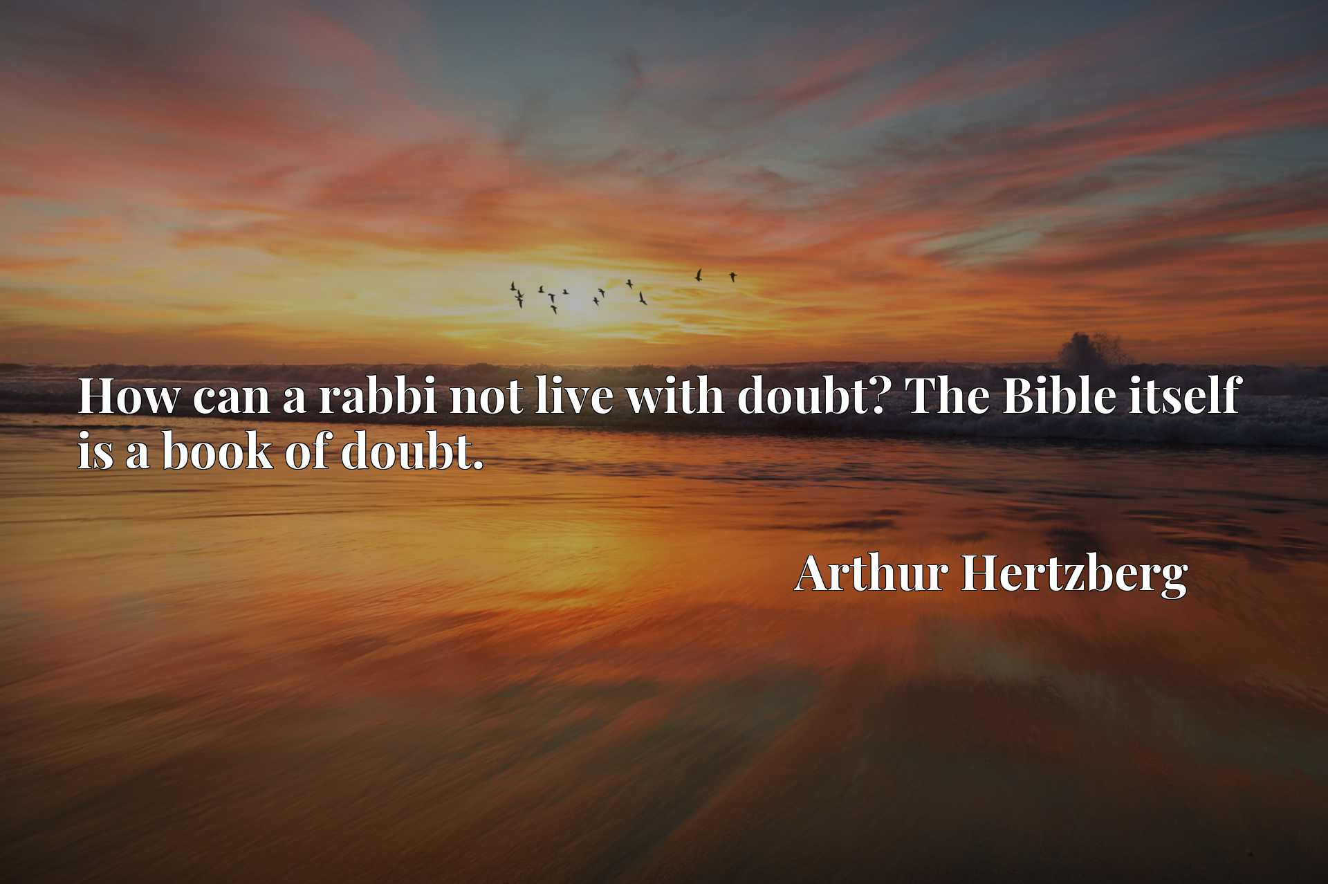 How can a rabbi not live with doubt? The Bible itself is a book of doubt.