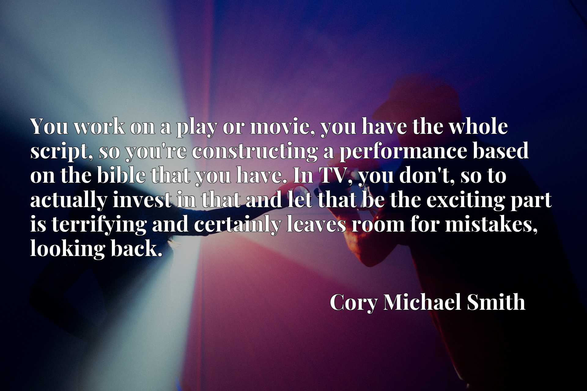You work on a play or movie, you have the whole script, so you're constructing a performance based on the bible that you have. In TV, you don't, so to actually invest in that and let that be the exciting part is terrifying and certainly leaves room for mistakes, looking back.