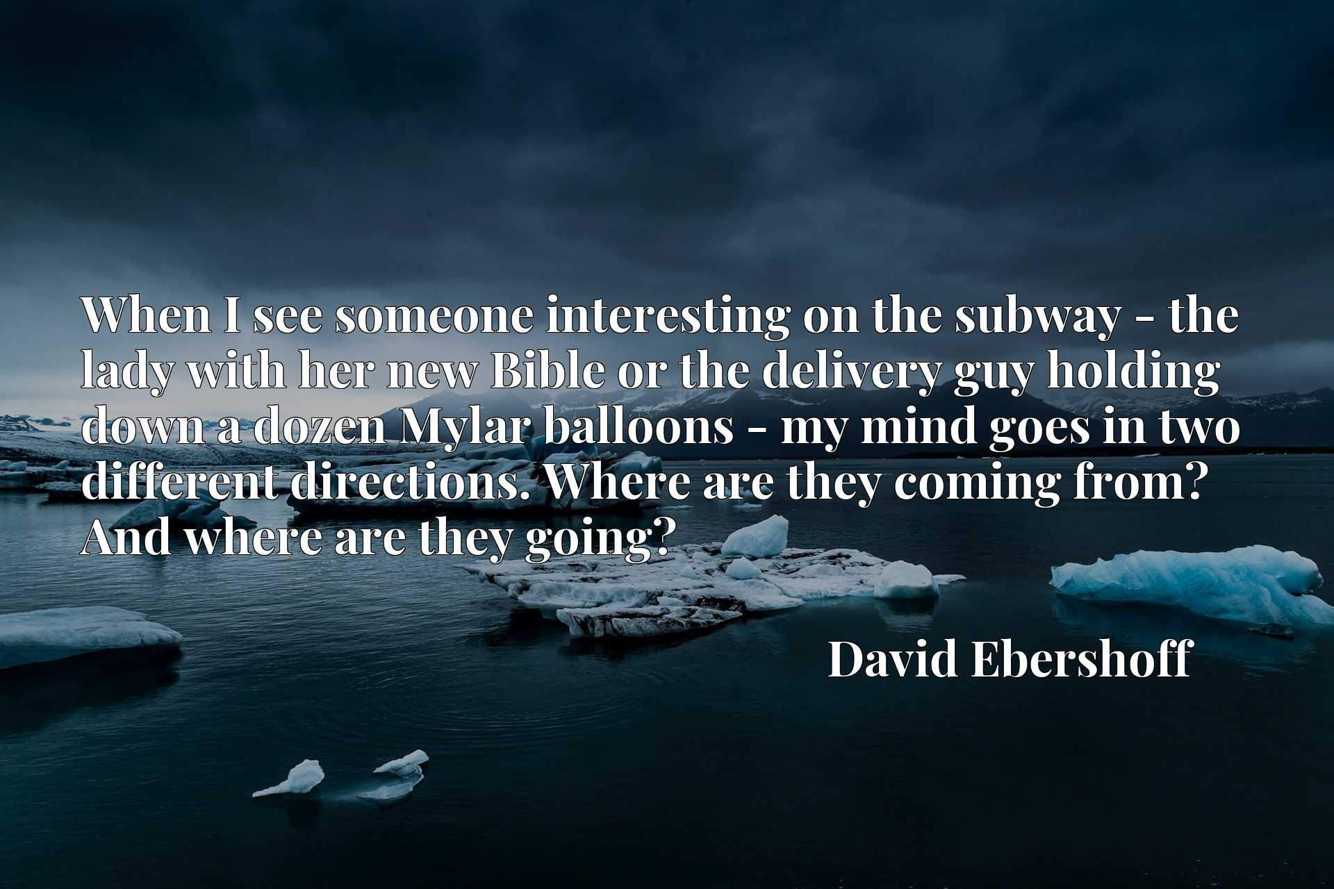 When I see someone interesting on the subway - the lady with her new Bible or the delivery guy holding down a dozen Mylar balloons - my mind goes in two different directions. Where are they coming from? And where are they going?