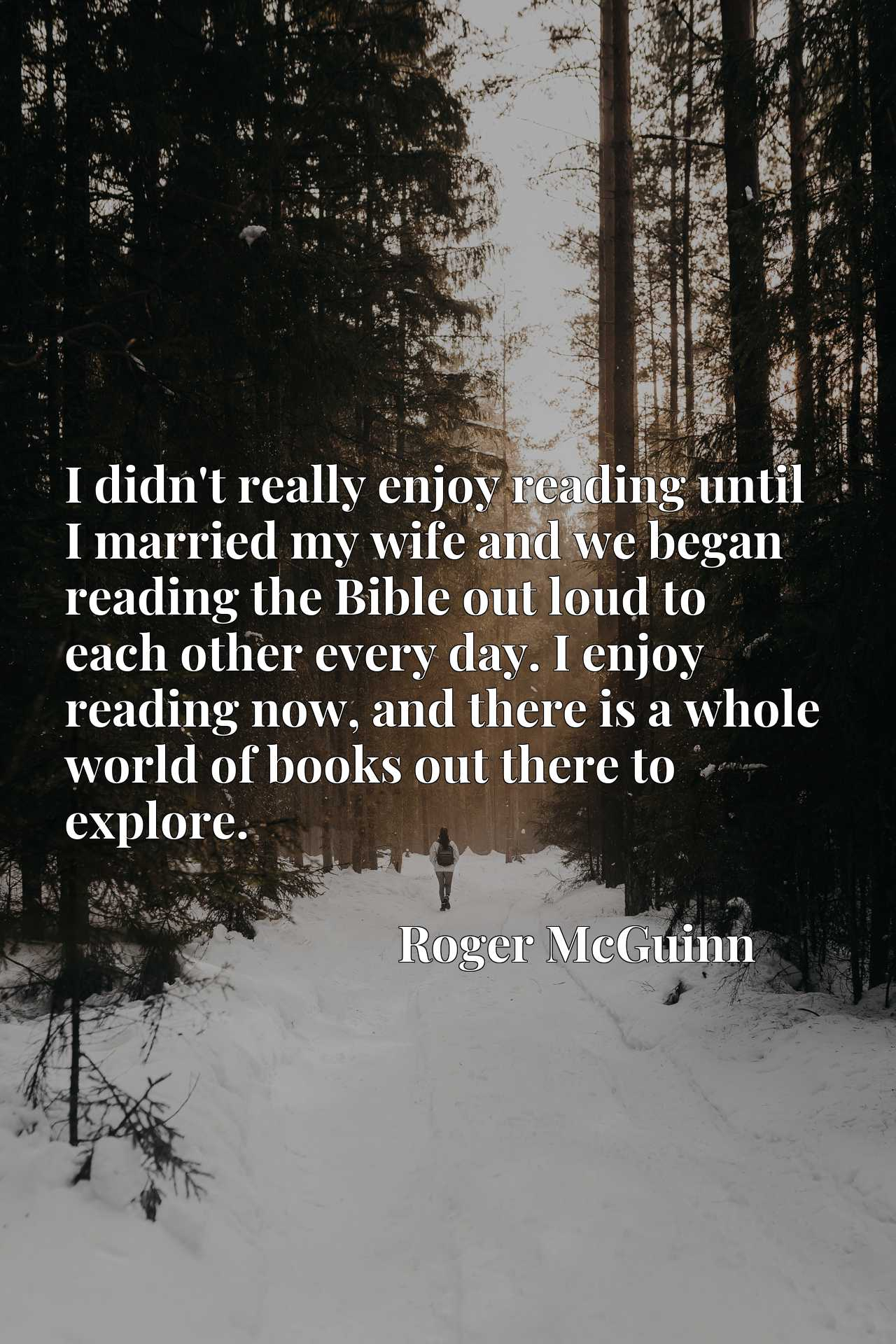 I didn't really enjoy reading until I married my wife and we began reading the Bible out loud to each other every day. I enjoy reading now, and there is a whole world of books out there to explore.