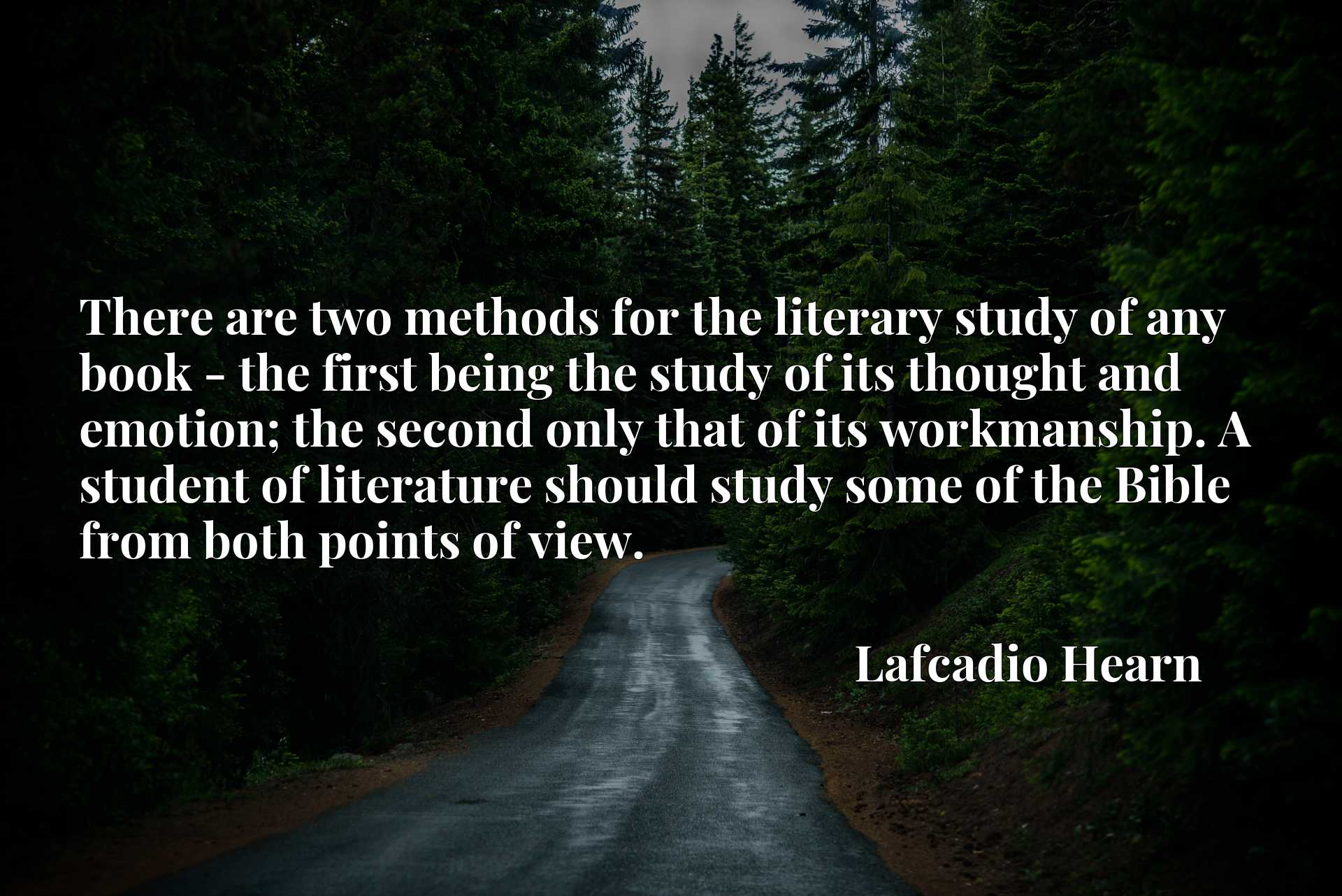There are two methods for the literary study of any book - the first being the study of its thought and emotion; the second only that of its workmanship. A student of literature should study some of the Bible from both points of view.