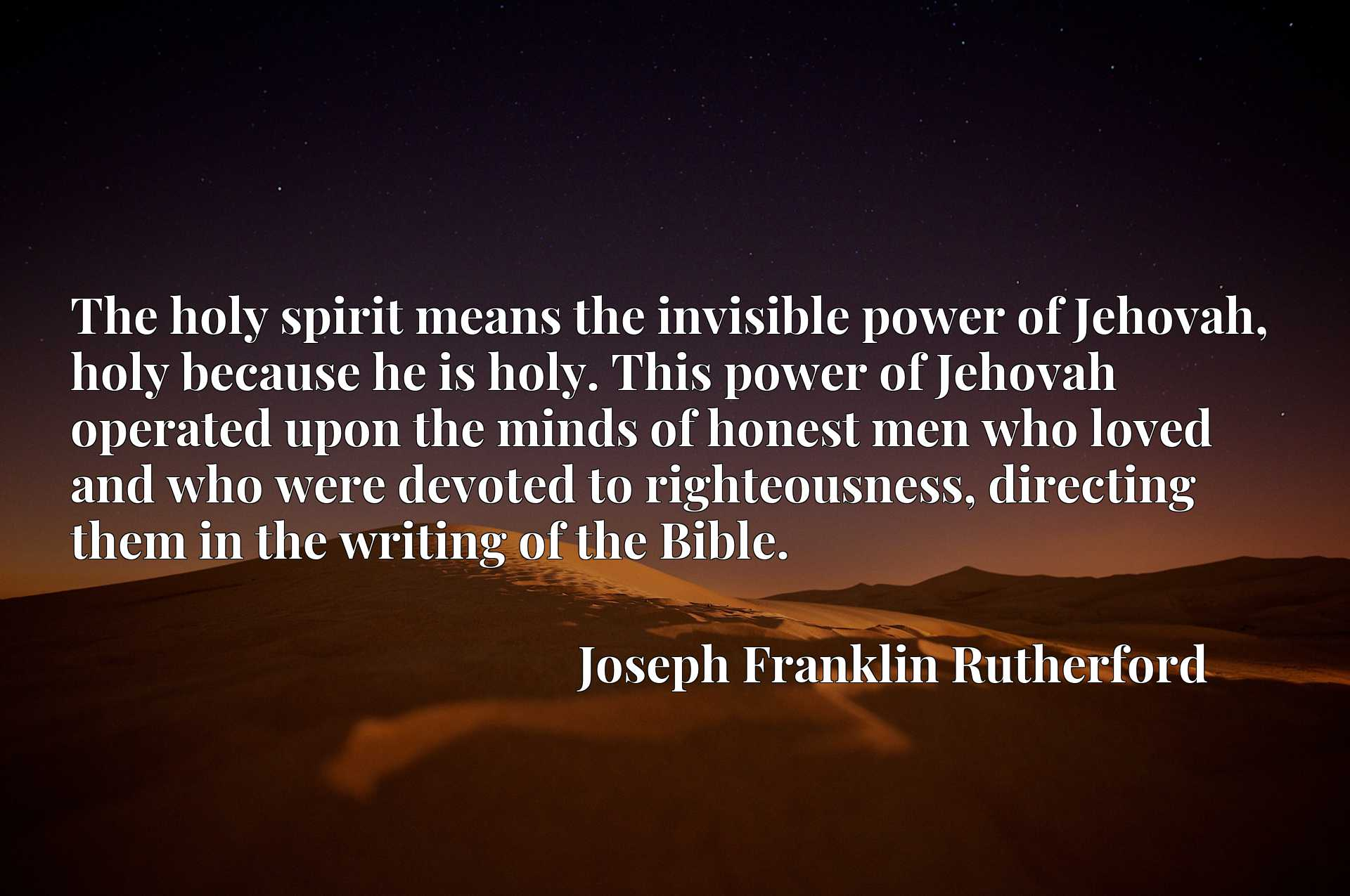 The holy spirit means the invisible power of Jehovah, holy because he is holy. This power of Jehovah operated upon the minds of honest men who loved and who were devoted to righteousness, directing them in the writing of the Bible.