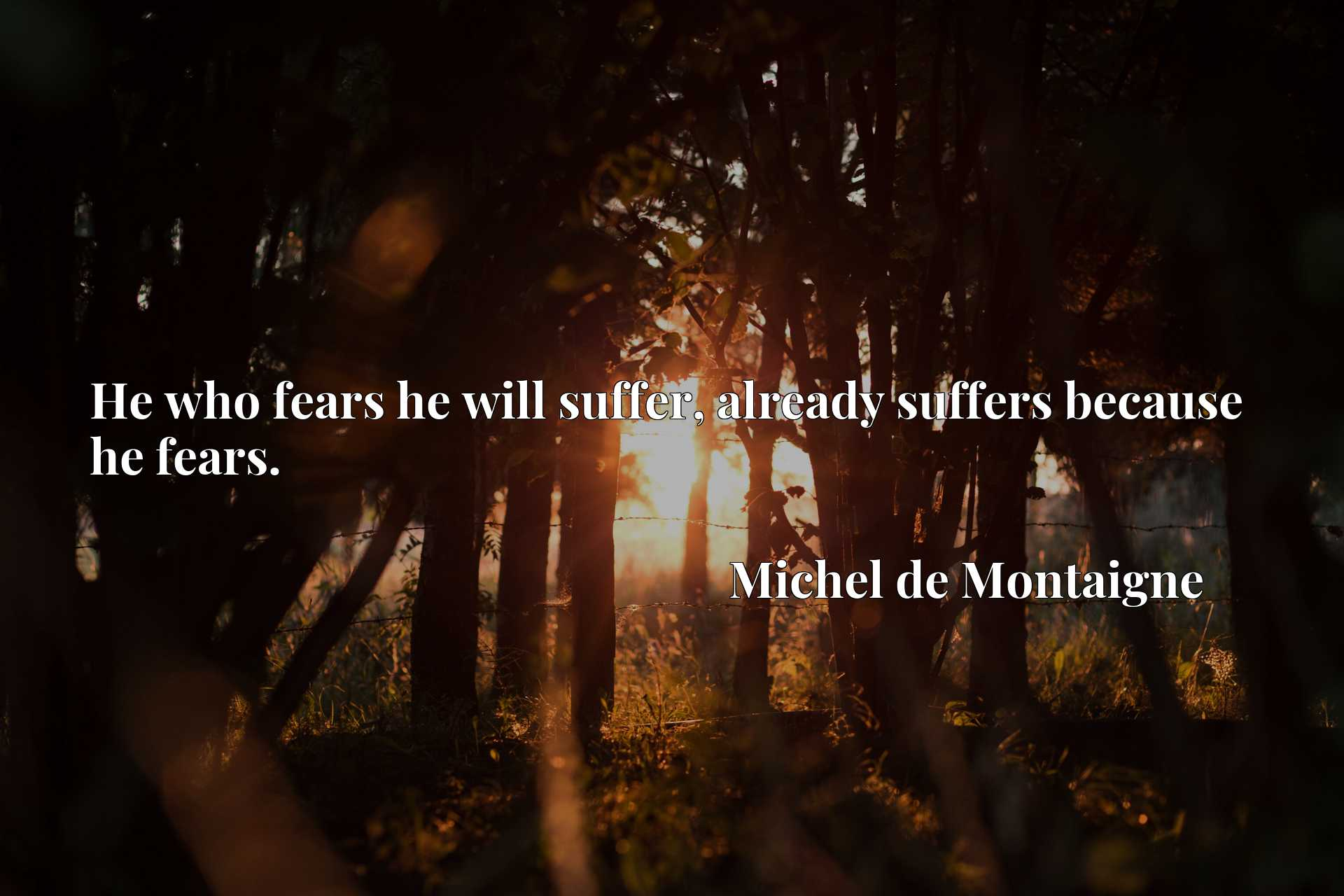 He who fears he will suffer, already suffers because he fears.
