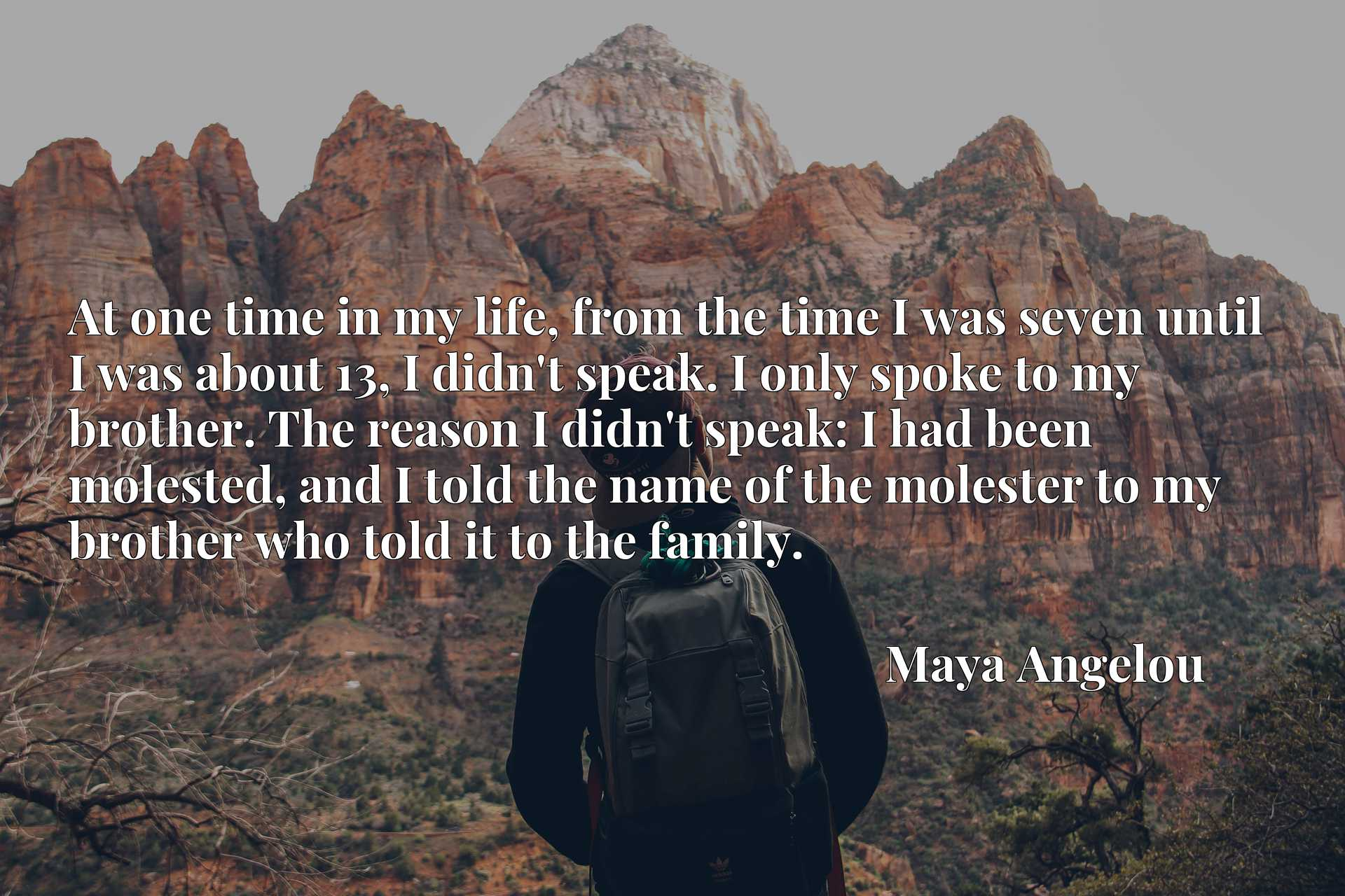 At one time in my life, from the time I was seven until I was about 13, I didn't speak. I only spoke to my brother. The reason I didn't speak: I had been molested, and I told the name of the molester to my brother who told it to the family.