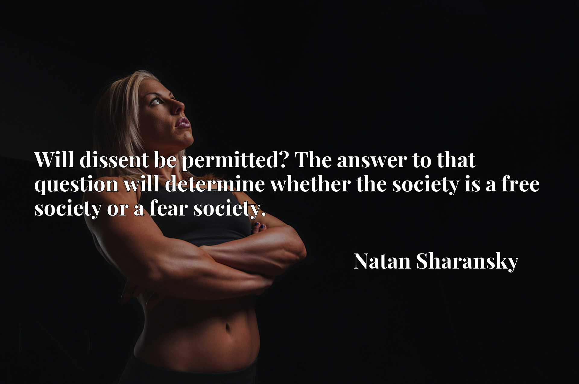 Will dissent be permitted? The answer to that question will determine whether the society is a free society or a fear society.