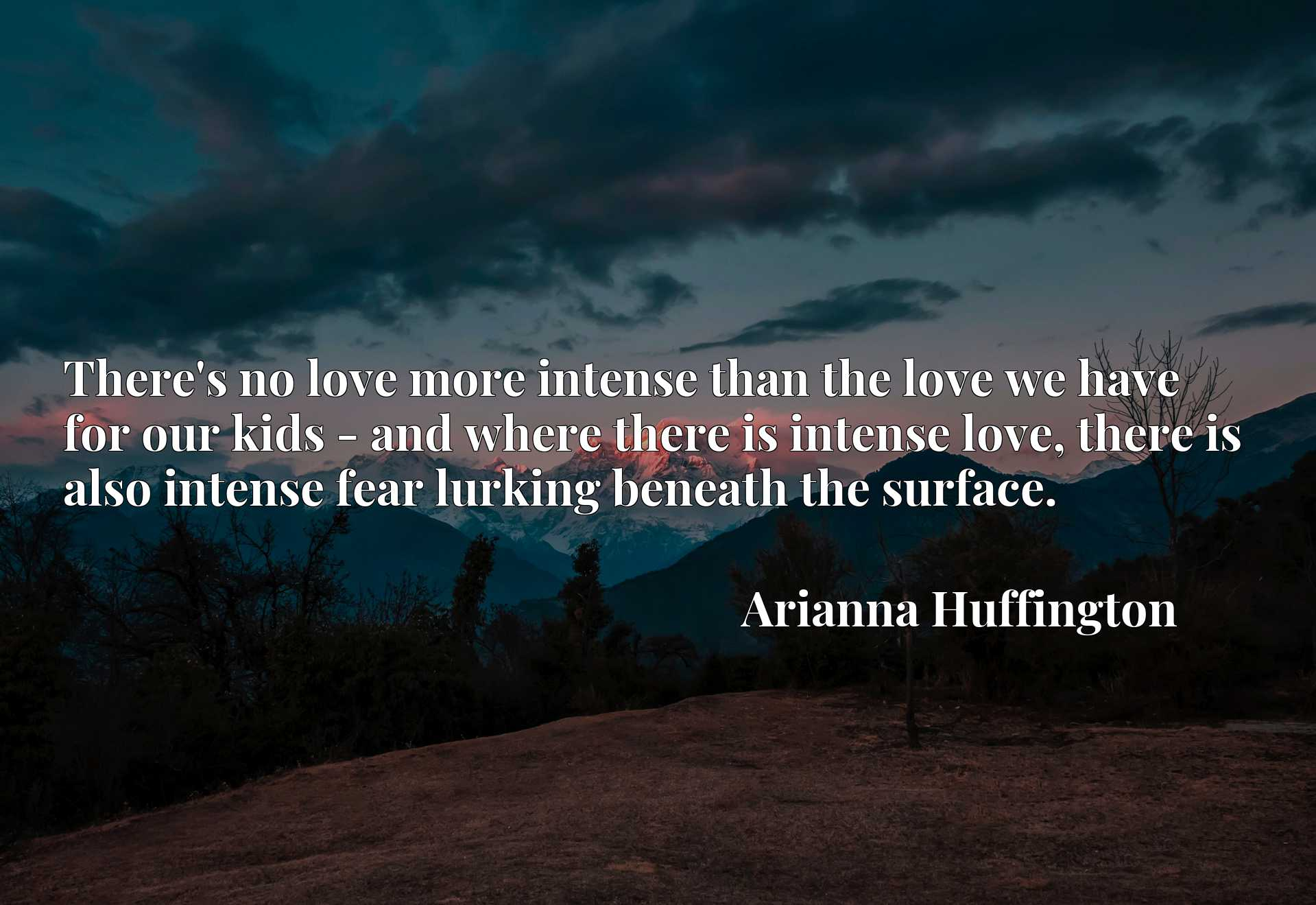 There's no love more intense than the love we have for our kids - and where there is intense love, there is also intense fear lurking beneath the surface.
