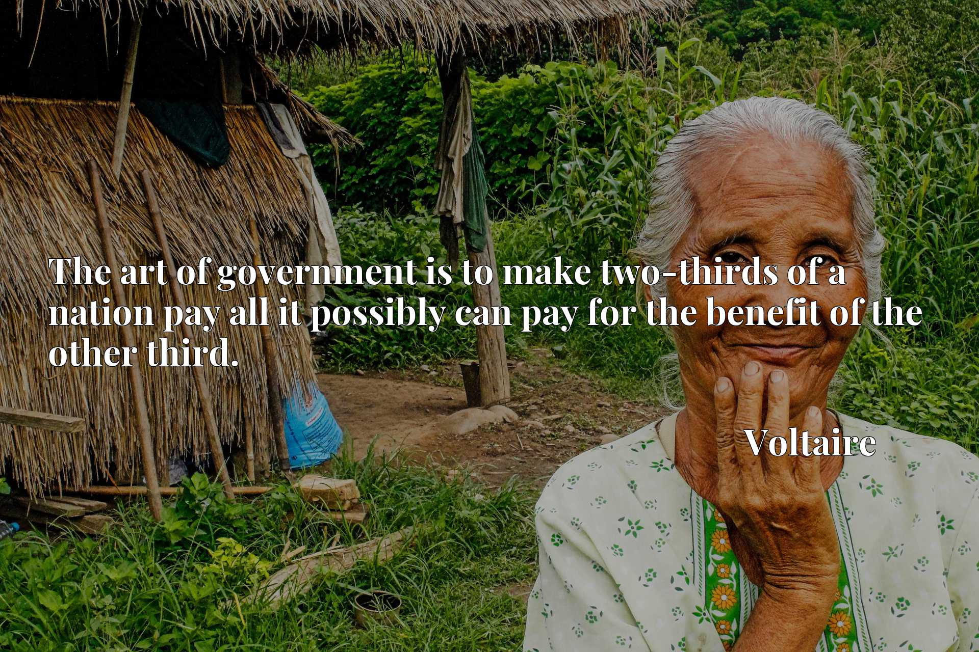 The art of government is to make two-thirds of a nation pay all it possibly can pay for the benefit of the other third.