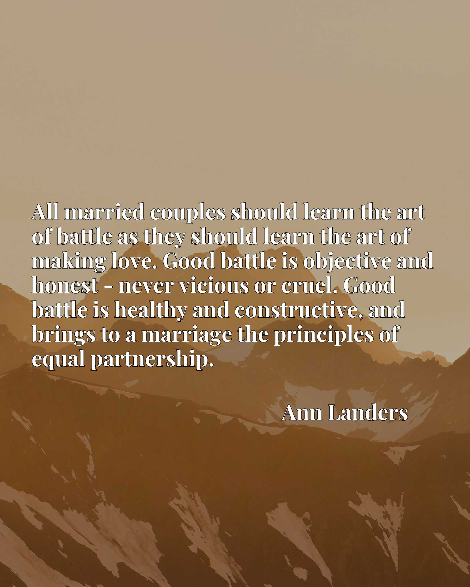 All married couples should learn the art of battle as they should learn the art of making love. Good battle is objective and honest - never vicious or cruel. Good battle is healthy and constructive, and brings to a marriage the principles of equal partnership.