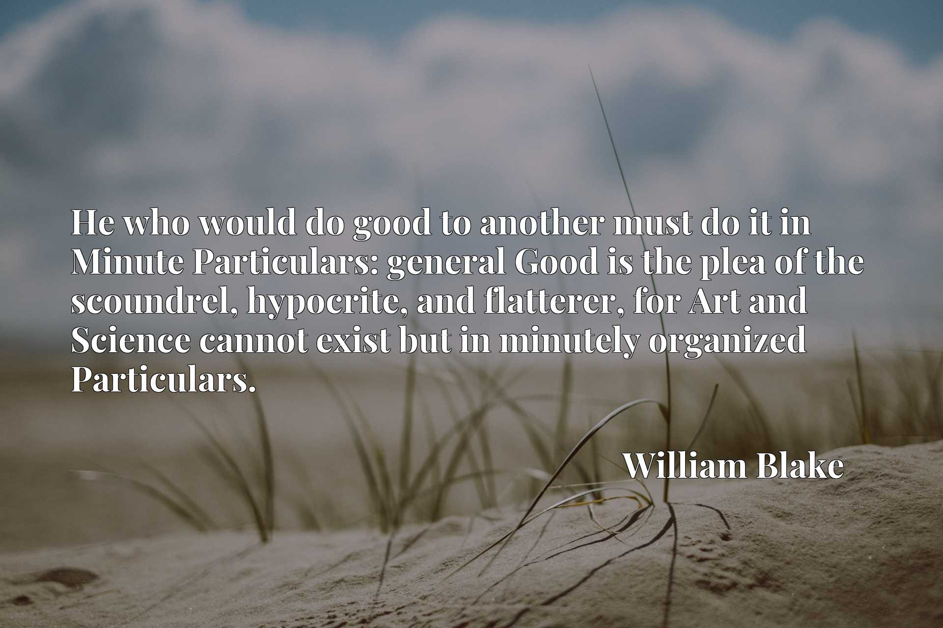 He who would do good to another must do it in Minute Particulars: general Good is the plea of the scoundrel, hypocrite, and flatterer, for Art and Science cannot exist but in minutely organized Particulars.