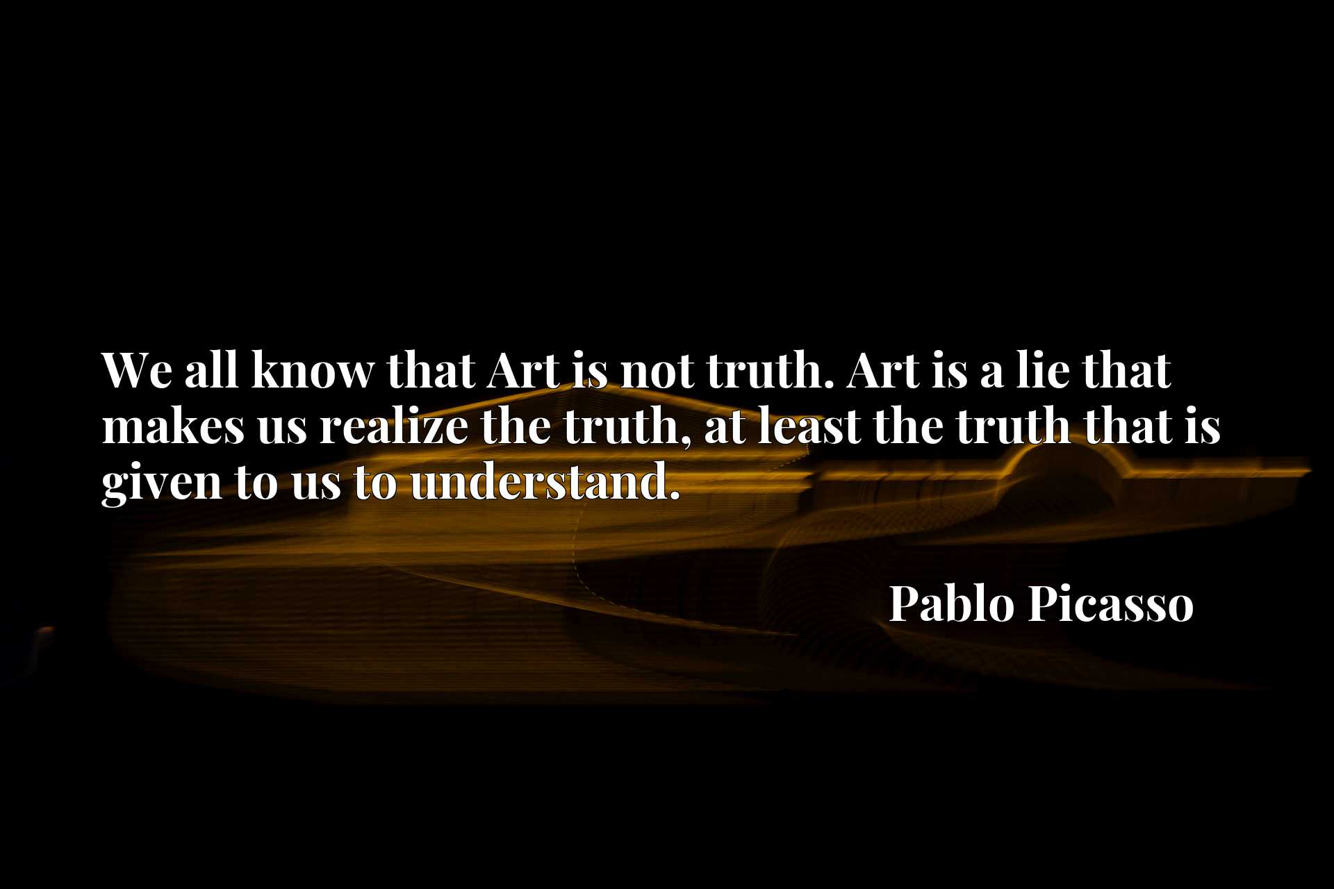 We all know that Art is not truth. Art is a lie that makes us realize the truth, at least the truth that is given to us to understand.