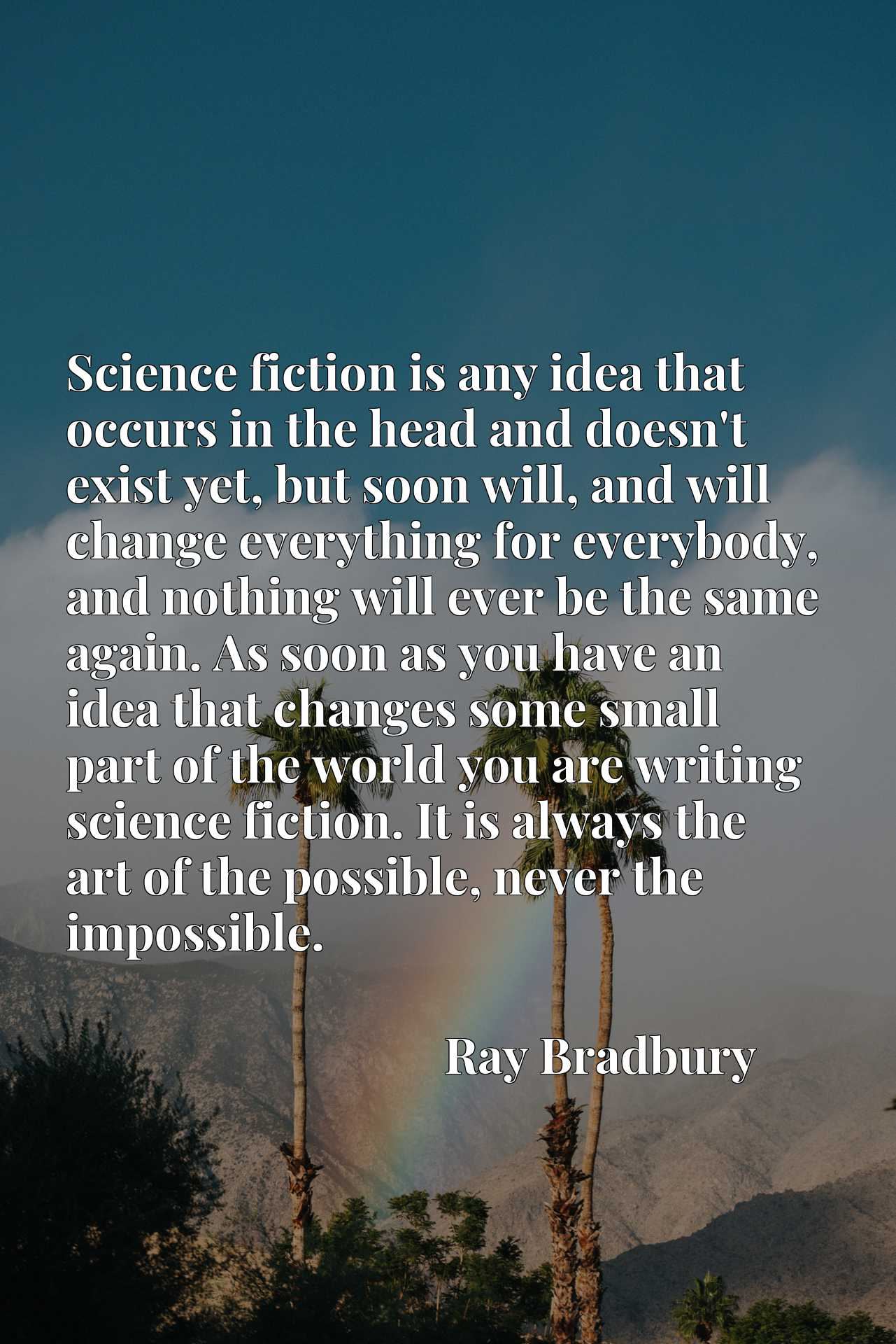 Science fiction is any idea that occurs in the head and doesn't exist yet, but soon will, and will change everything for everybody, and nothing will ever be the same again. As soon as you have an idea that changes some small part of the world you are writing science fiction. It is always the art of the possible, never the impossible.
