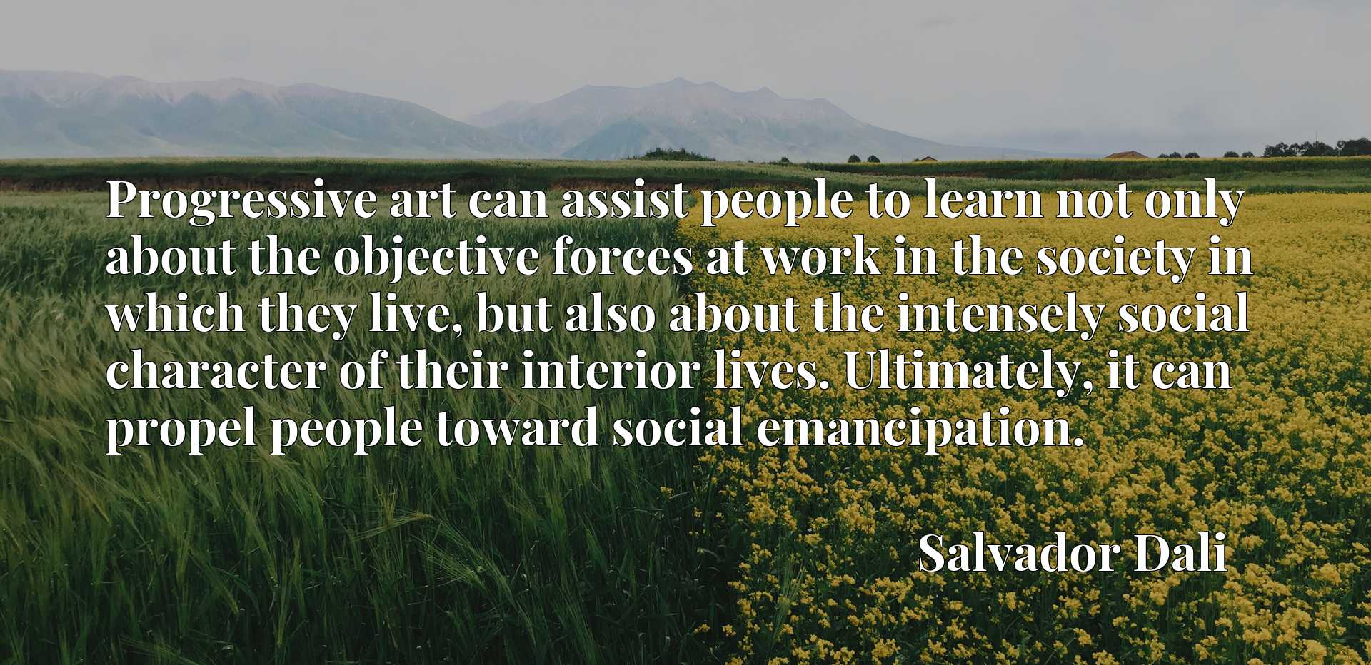 Progressive art can assist people to learn not only about the objective forces at work in the society in which they live, but also about the intensely social character of their interior lives. Ultimately, it can propel people toward social emancipation.