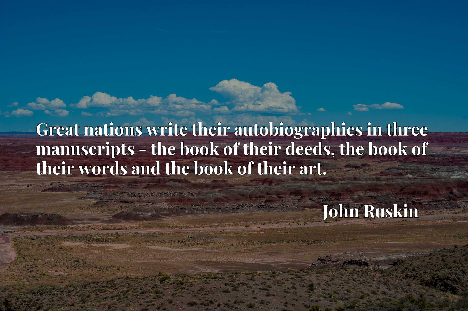 Great nations write their autobiographies in three manuscripts - the book of their deeds, the book of their words and the book of their art.