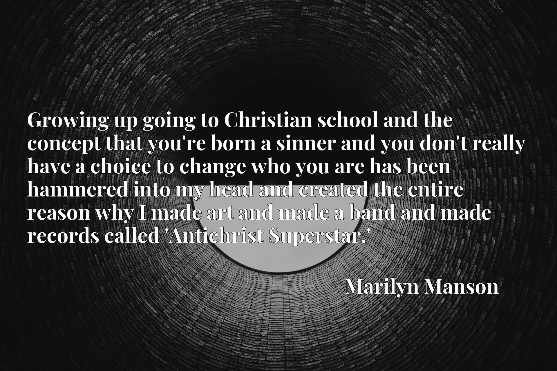Growing up going to Christian school and the concept that you're born a sinner and you don't really have a choice to change who you are has been hammered into my head and created the entire reason why I made art and made a band and made records called 'Antichrist Superstar.'