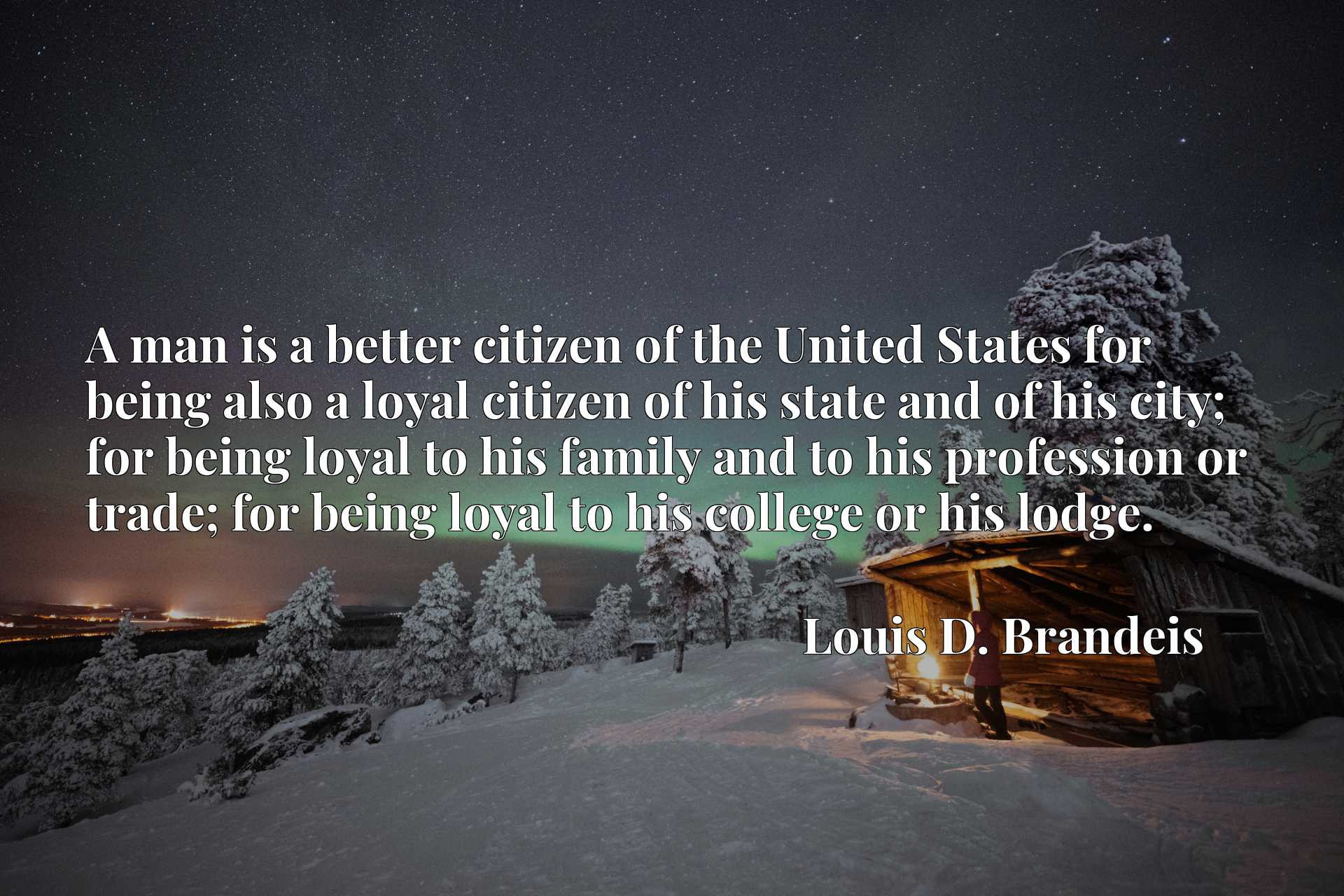 A man is a better citizen of the United States for being also a loyal citizen of his state and of his city; for being loyal to his family and to his profession or trade; for being loyal to his college or his lodge.