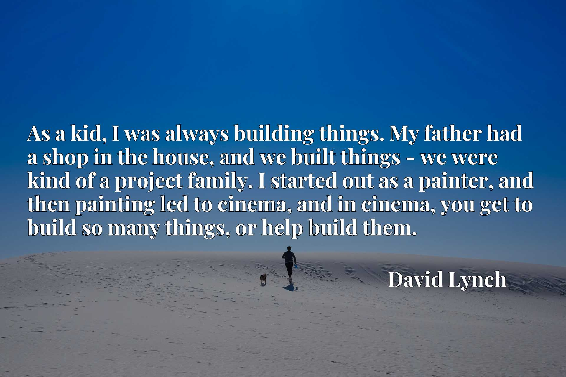 As a kid, I was always building things. My father had a shop in the house, and we built things - we were kind of a project family. I started out as a painter, and then painting led to cinema, and in cinema, you get to build so many things, or help build them.