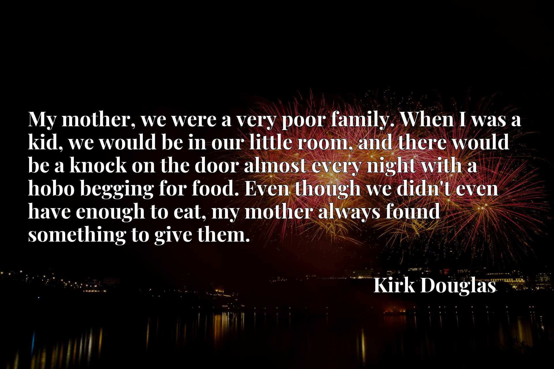 My mother, we were a very poor family. When I was a kid, we would be in our little room, and there would be a knock on the door almost every night with a hobo begging for food. Even though we didn't even have enough to eat, my mother always found something to give them.