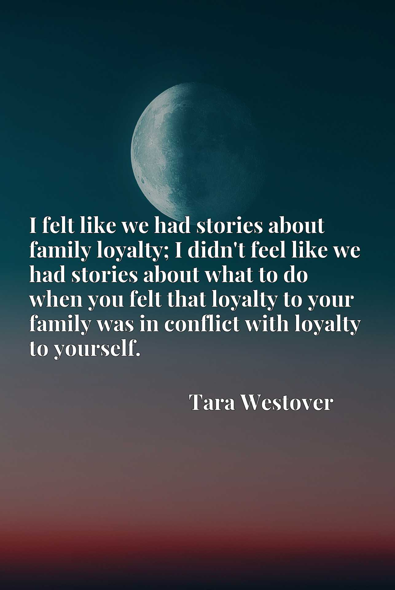 I felt like we had stories about family loyalty; I didn't feel like we had stories about what to do when you felt that loyalty to your family was in conflict with loyalty to yourself.
