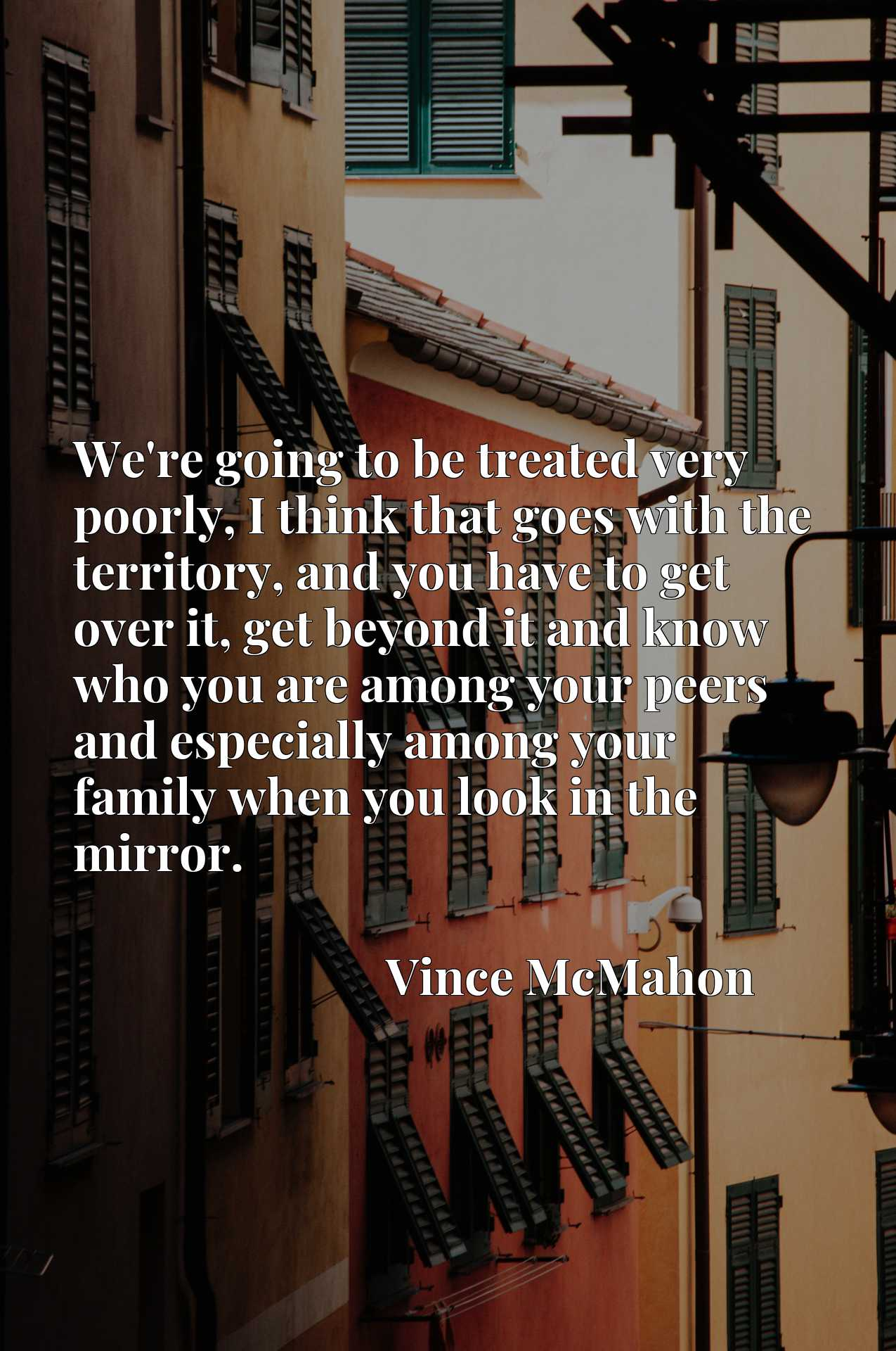 We're going to be treated very poorly, I think that goes with the territory, and you have to get over it, get beyond it and know who you are among your peers and especially among your family when you look in the mirror.