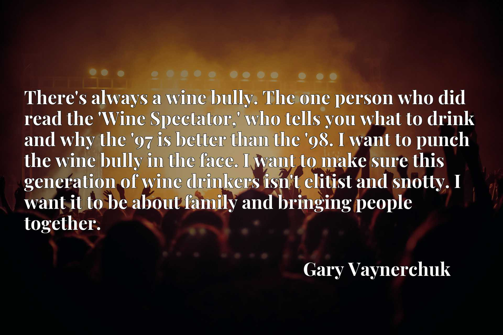 There's always a wine bully. The one person who did read the 'Wine Spectator,' who tells you what to drink and why the '97 is better than the '98. I want to punch the wine bully in the face. I want to make sure this generation of wine drinkers isn't elitist and snotty. I want it to be about family and bringing people together.
