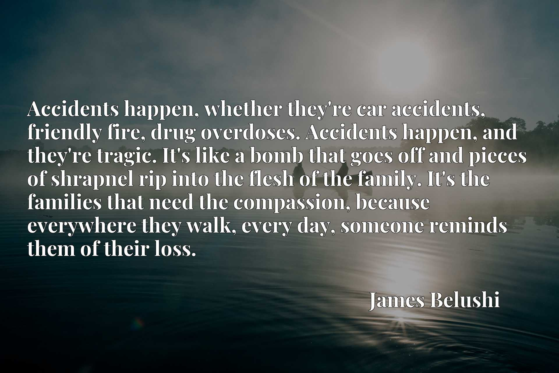 Accidents happen, whether they're car accidents, friendly fire, drug overdoses. Accidents happen, and they're tragic. It's like a bomb that goes off and pieces of shrapnel rip into the flesh of the family. It's the families that need the compassion, because everywhere they walk, every day, someone reminds them of their loss.