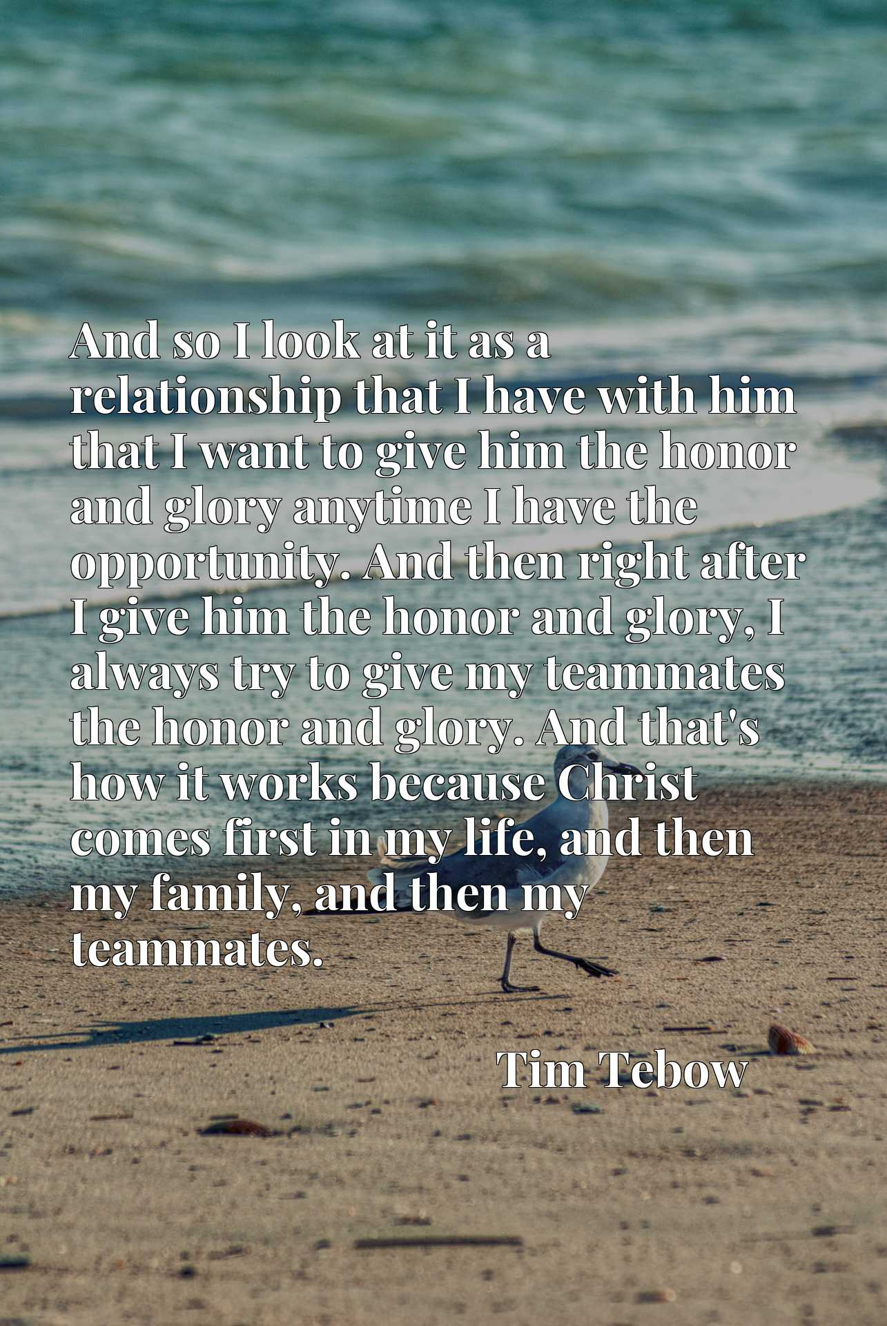 And so I look at it as a relationship that I have with him that I want to give him the honor and glory anytime I have the opportunity. And then right after I give him the honor and glory, I always try to give my teammates the honor and glory. And that's how it works because Christ comes first in my life, and then my family, and then my teammates.