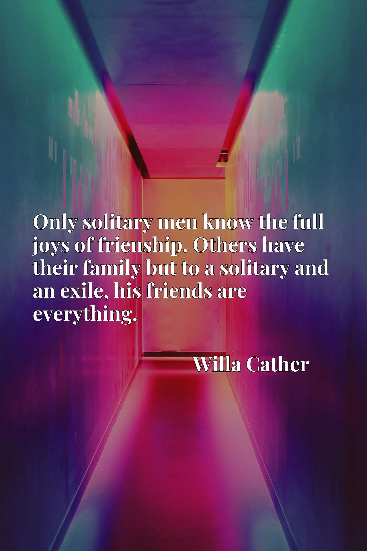 Only solitary men know the full joys of frienship. Others have their family but to a solitary and an exile, his friends are everything.